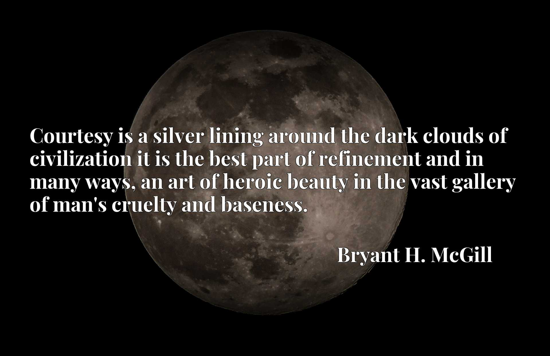 Courtesy is a silver lining around the dark clouds of civilization it is the best part of refinement and in many ways, an art of heroic beauty in the vast gallery of man's cruelty and baseness.