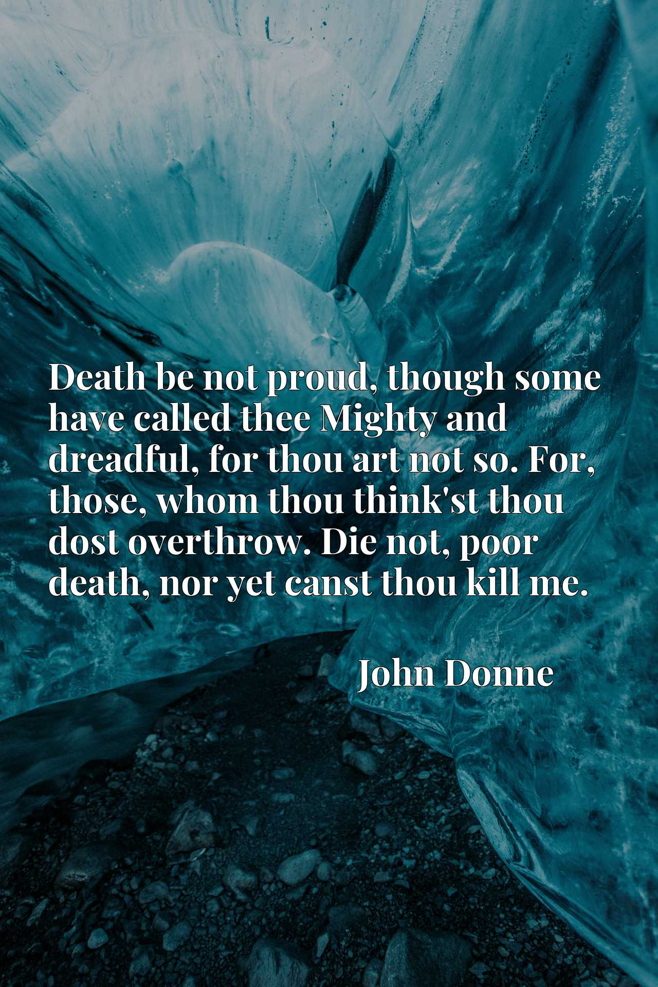 Death be not proud, though some have called thee Mighty and dreadful, for thou art not so. For, those, whom thou think'st thou dost overthrow. Die not, poor death, nor yet canst thou kill me.