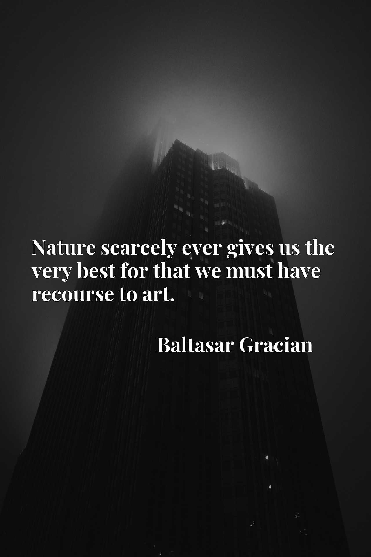 Nature scarcely ever gives us the very best for that we must have recourse to art.