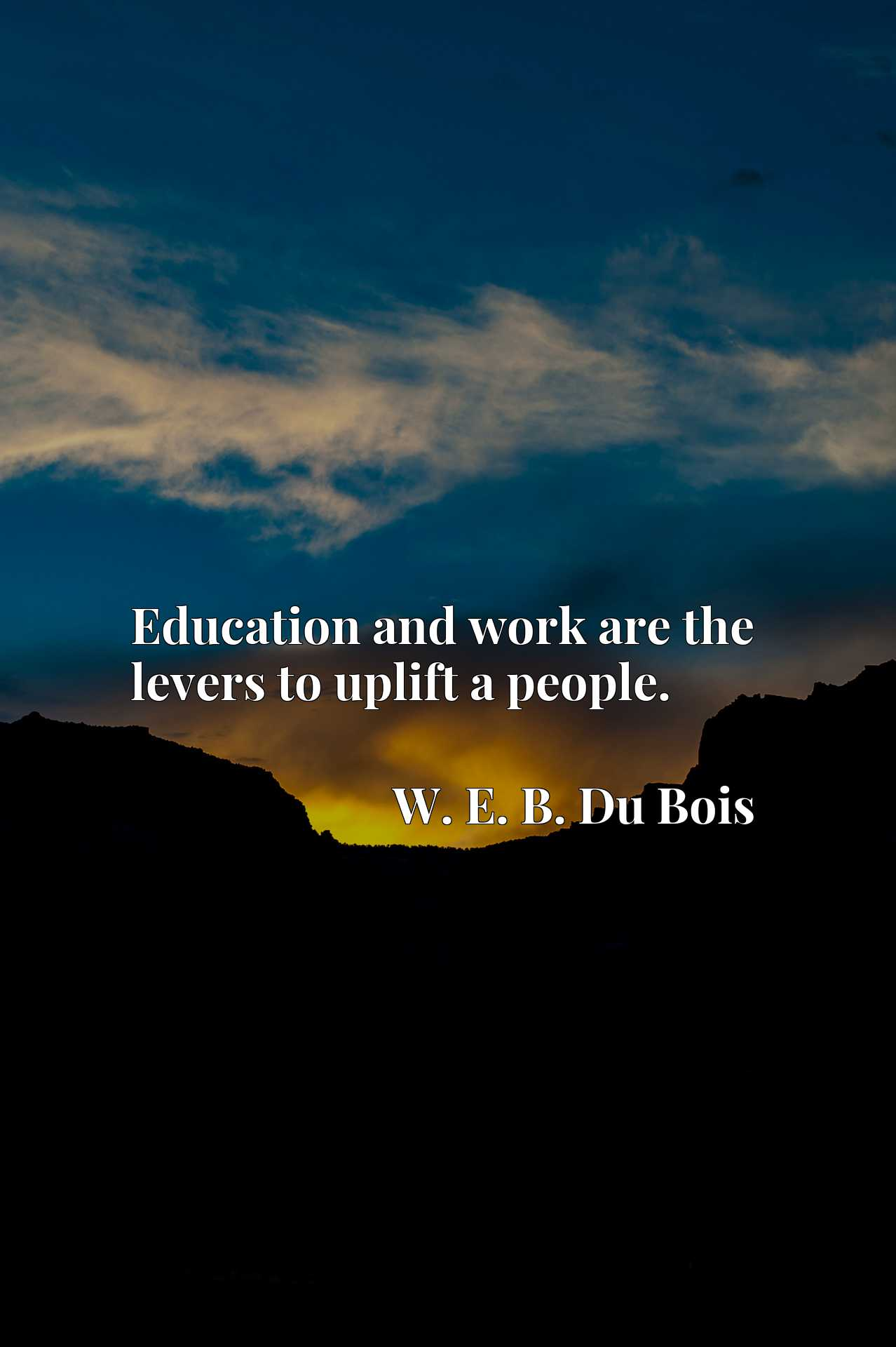 Education and work are the levers to uplift a people.