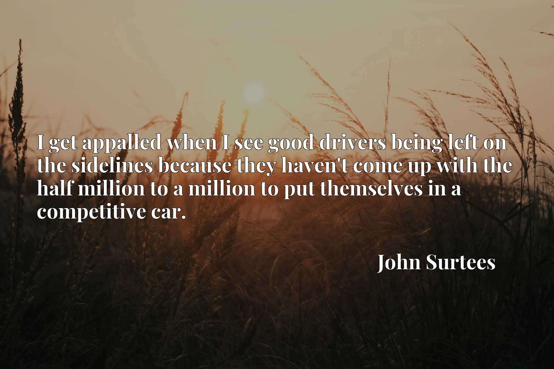 I get appalled when I see good drivers being left on the sidelines because they haven't come up with the half million to a million to put themselves in a competitive car.
