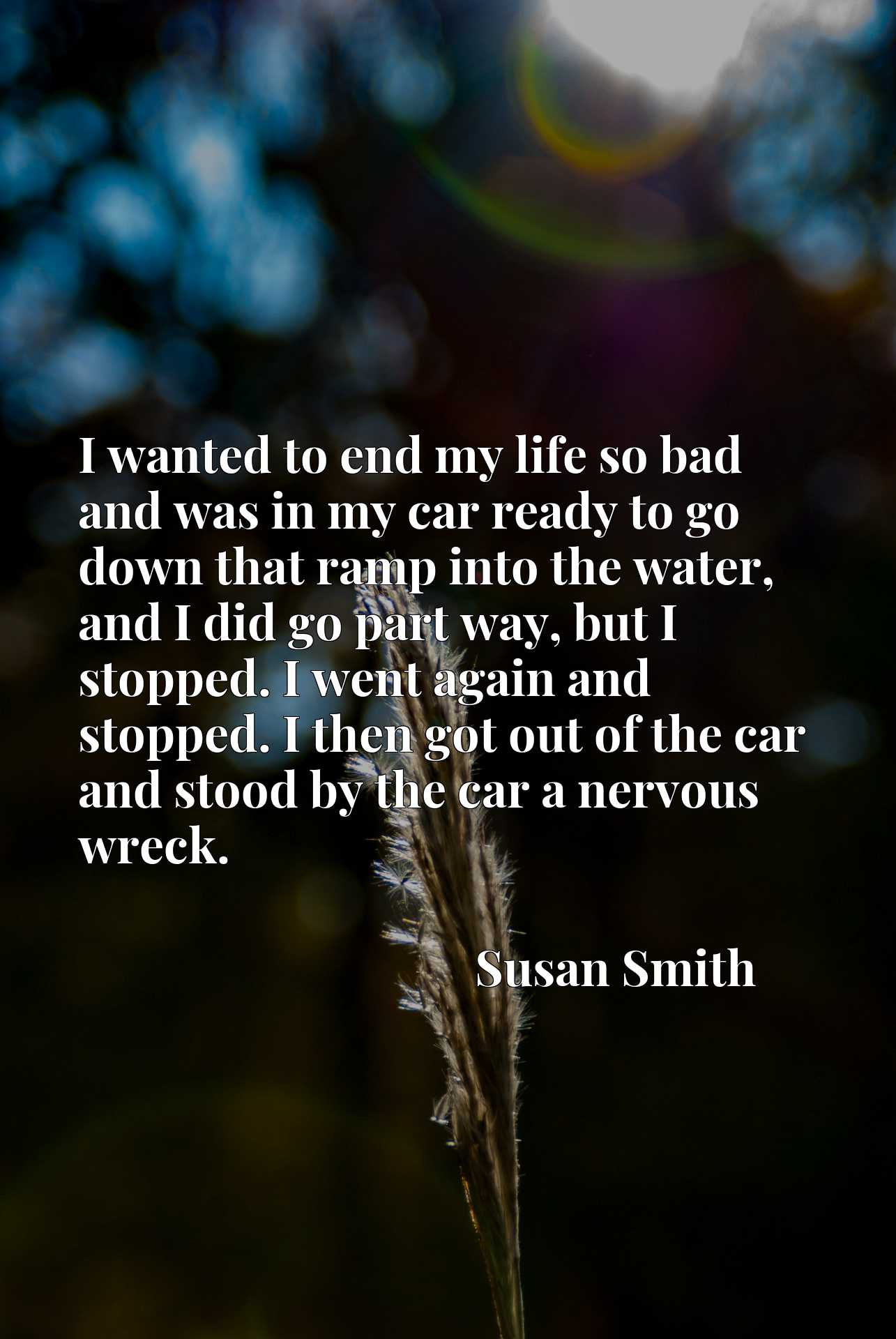 I wanted to end my life so bad and was in my car ready to go down that ramp into the water, and I did go part way, but I stopped. I went again and stopped. I then got out of the car and stood by the car a nervous wreck.
