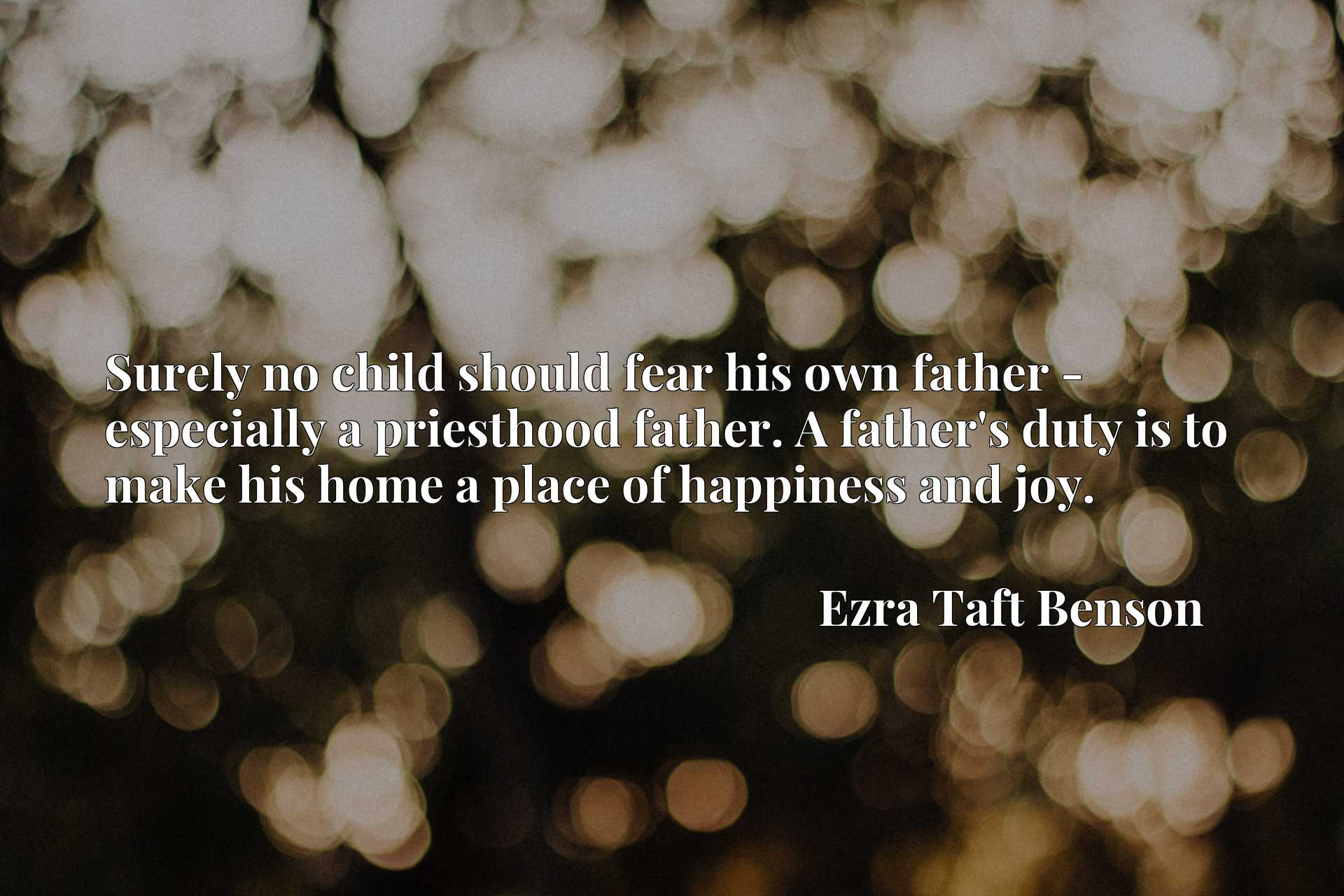 Surely no child should fear his own father - especially a priesthood father. A father's duty is to make his home a place of happiness and joy.