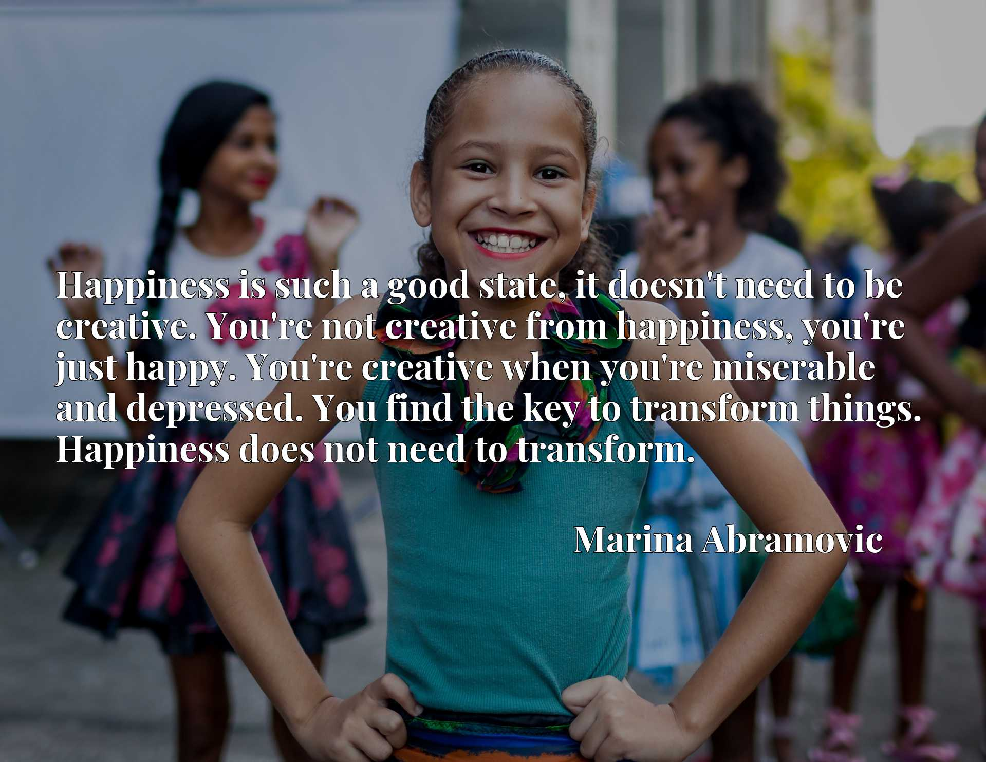 Happiness is such a good state, it doesn't need to be creative. You're not creative from happiness, you're just happy. You're creative when you're miserable and depressed. You find the key to transform things. Happiness does not need to transform.