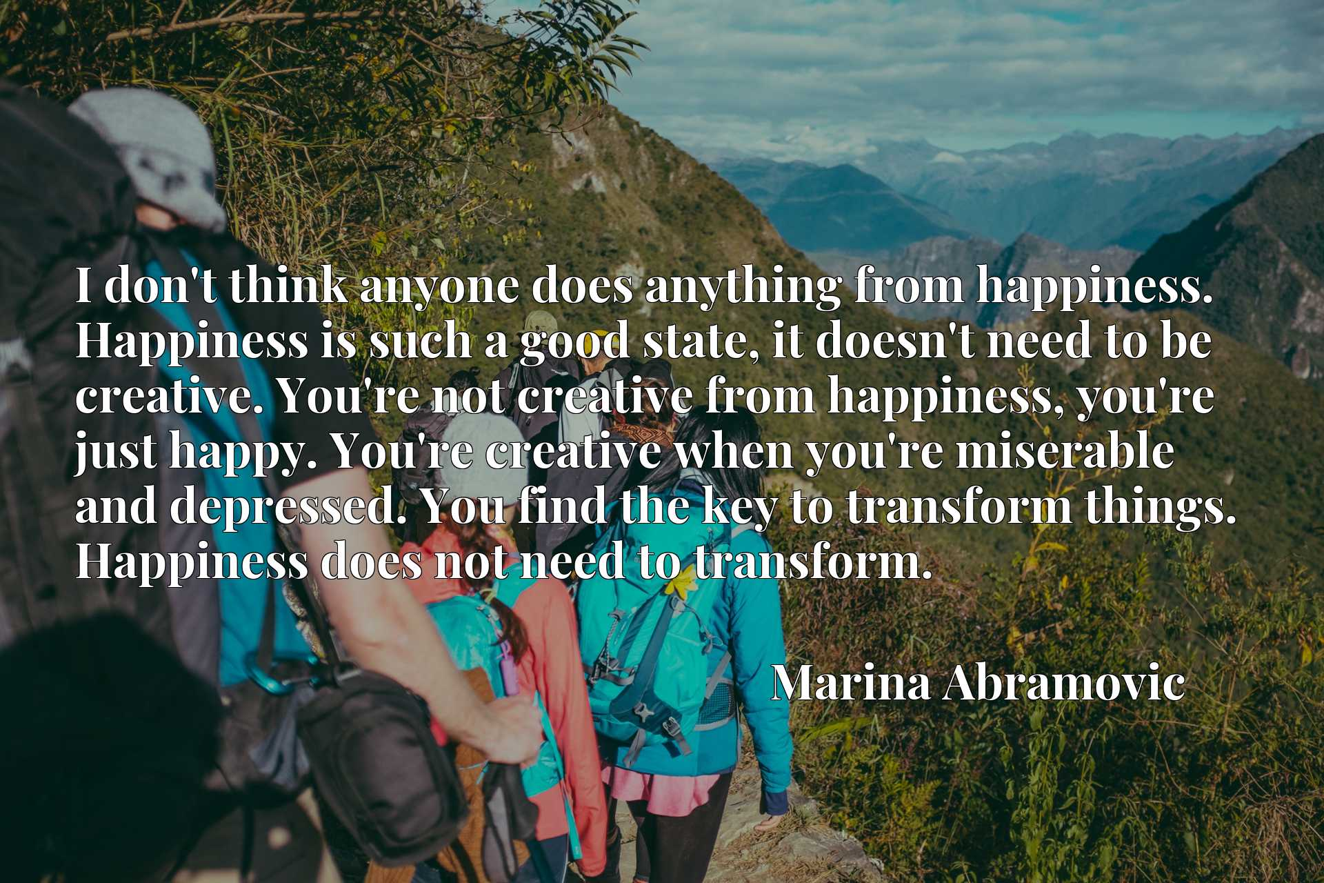I don't think anyone does anything from happiness. Happiness is such a good state, it doesn't need to be creative. You're not creative from happiness, you're just happy. You're creative when you're miserable and depressed. You find the key to transform things. Happiness does not need to transform.