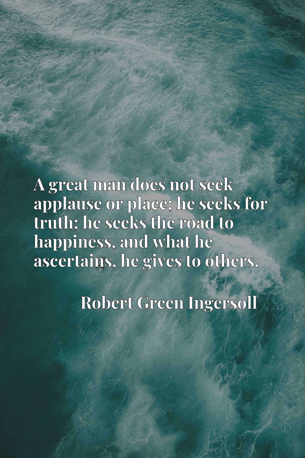 A great man does not seek applause or place; he seeks for truth; he seeks the road to happiness, and what he ascertains, he gives to others.
