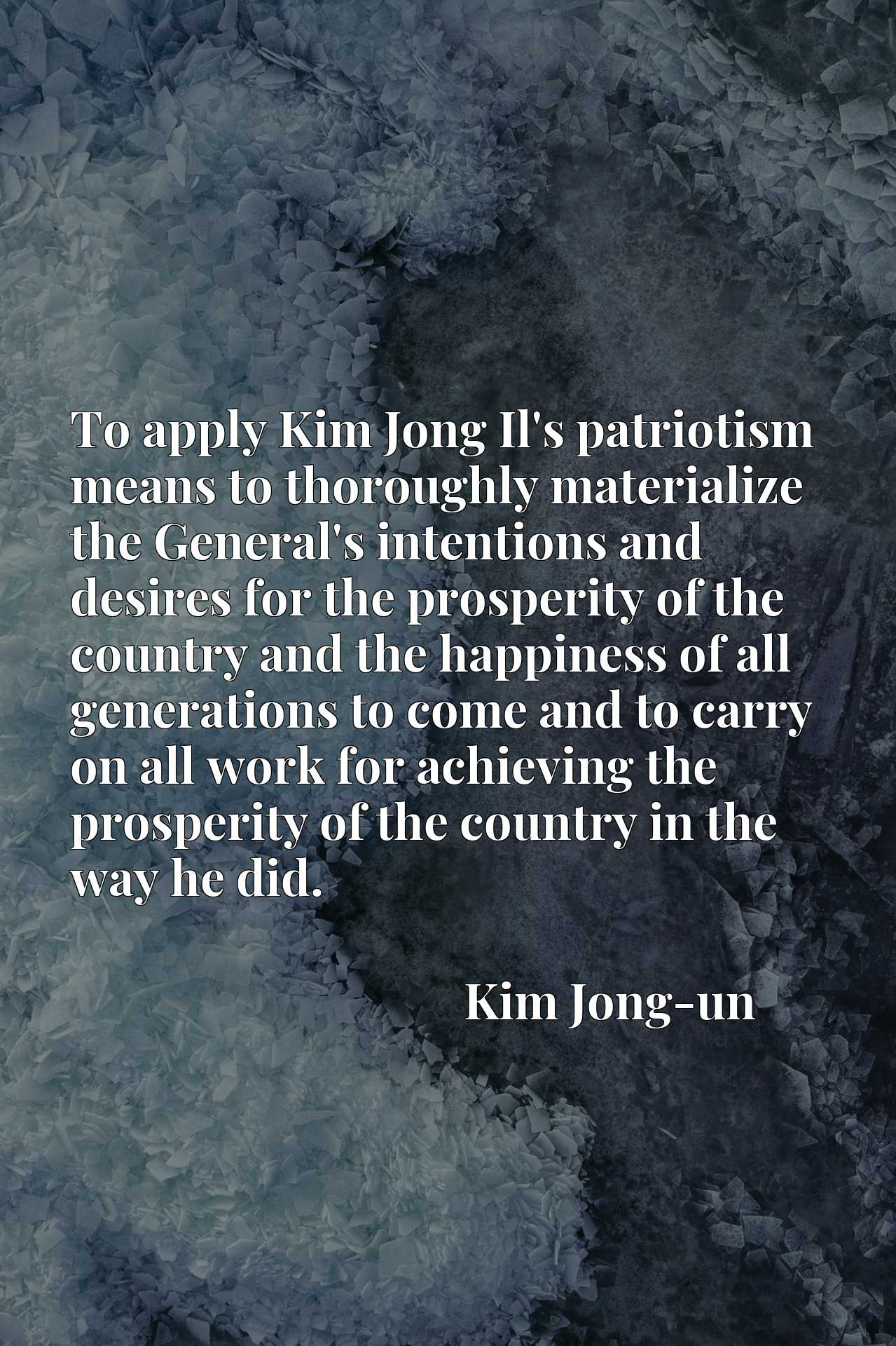 To apply Kim Jong Il's patriotism means to thoroughly materialize the General's intentions and desires for the prosperity of the country and the happiness of all generations to come and to carry on all work for achieving the prosperity of the country in the way he did.