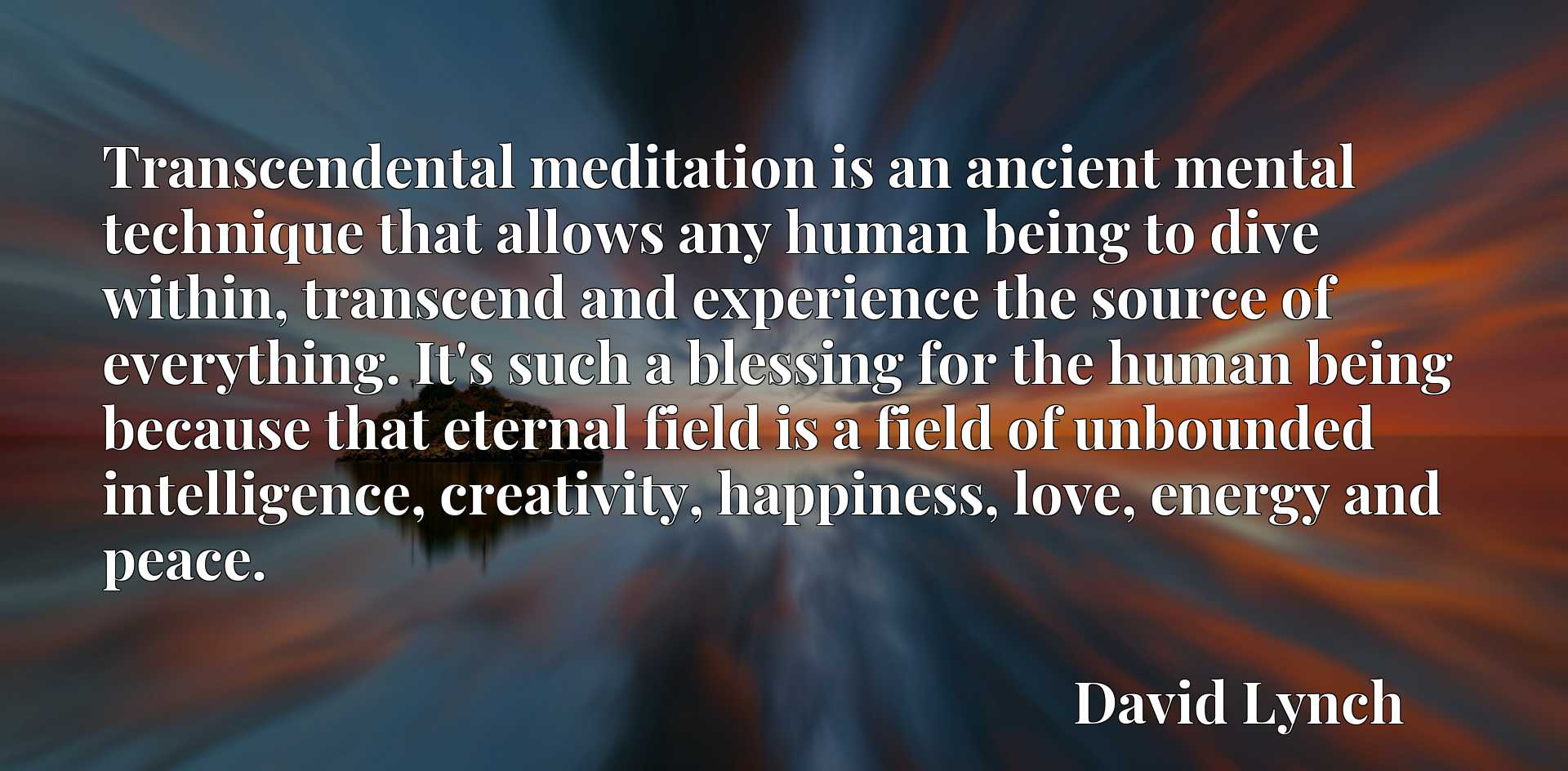 Transcendental meditation is an ancient mental technique that allows any human being to dive within, transcend and experience the source of everything. It's such a blessing for the human being because that eternal field is a field of unbounded intelligence, creativity, happiness, love, energy and peace.