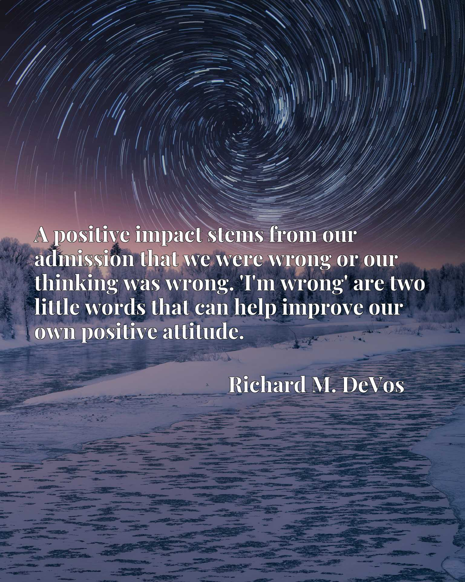 A positive impact stems from our admission that we were wrong or our thinking was wrong. 'I'm wrong' are two little words that can help improve our own positive attitude.