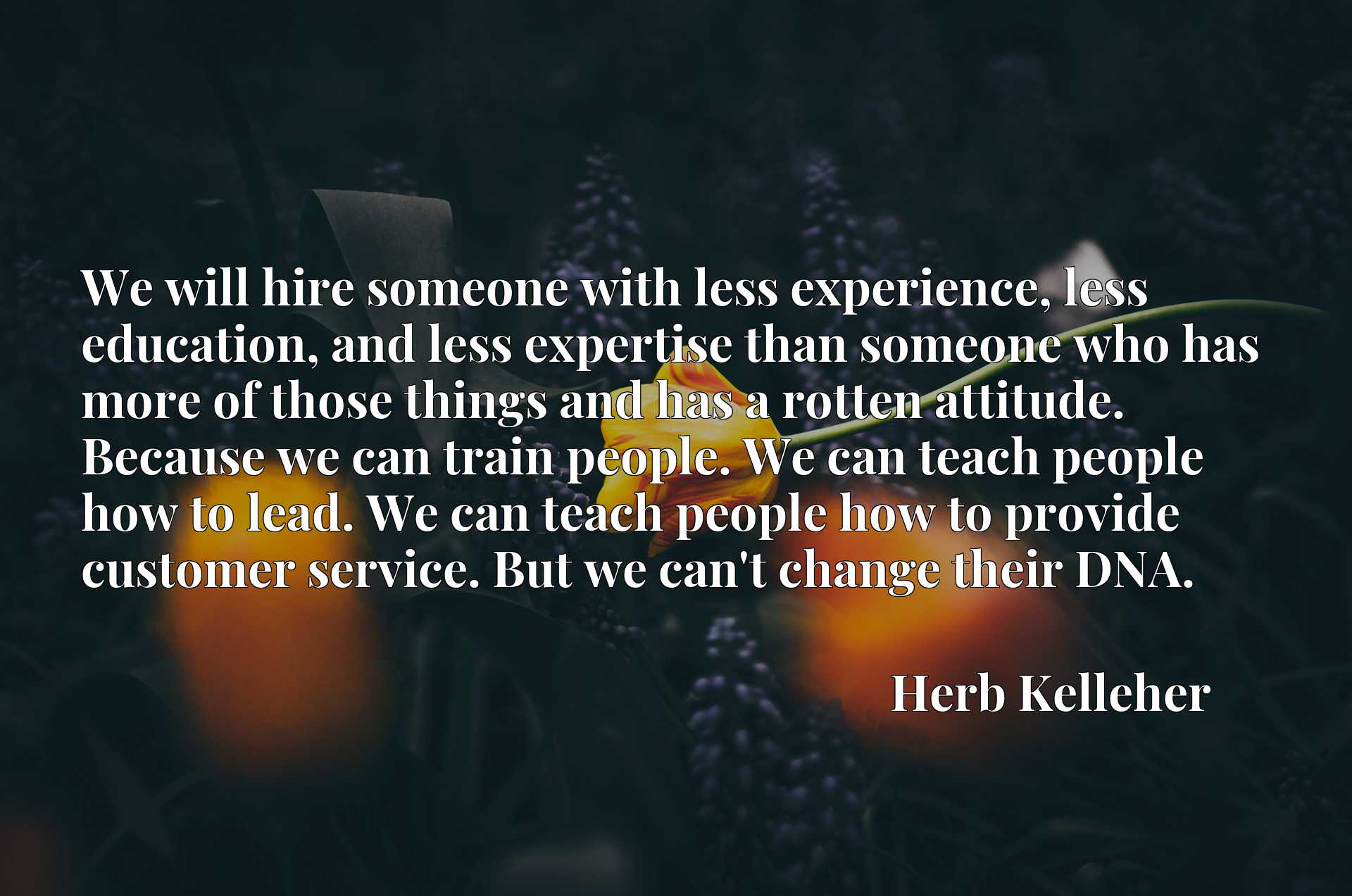 We will hire someone with less experience, less education, and less expertise than someone who has more of those things and has a rotten attitude. Because we can train people. We can teach people how to lead. We can teach people how to provide customer service. But we can't change their DNA.