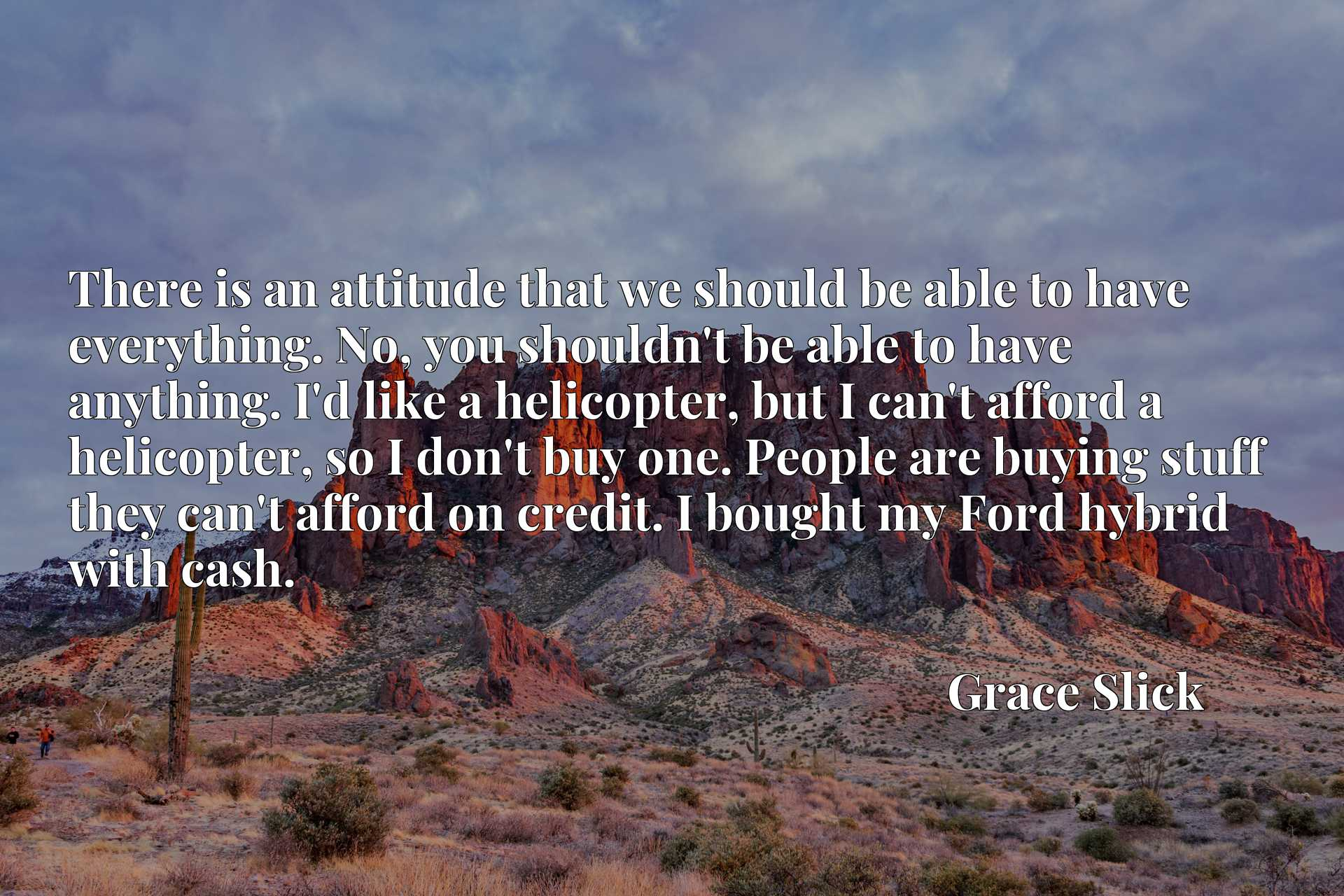 There is an attitude that we should be able to have everything. No, you shouldn't be able to have anything. I'd like a helicopter, but I can't afford a helicopter, so I don't buy one. People are buying stuff they can't afford on credit. I bought my Ford hybrid with cash.