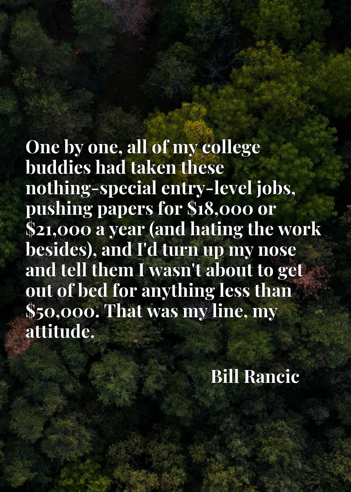 One by one, all of my college buddies had taken these nothing-special entry-level jobs, pushing papers for $18,000 or $21,000 a year (and hating the work besides), and I'd turn up my nose and tell them I wasn't about to get out of bed for anything less than $50,000. That was my line, my attitude.
