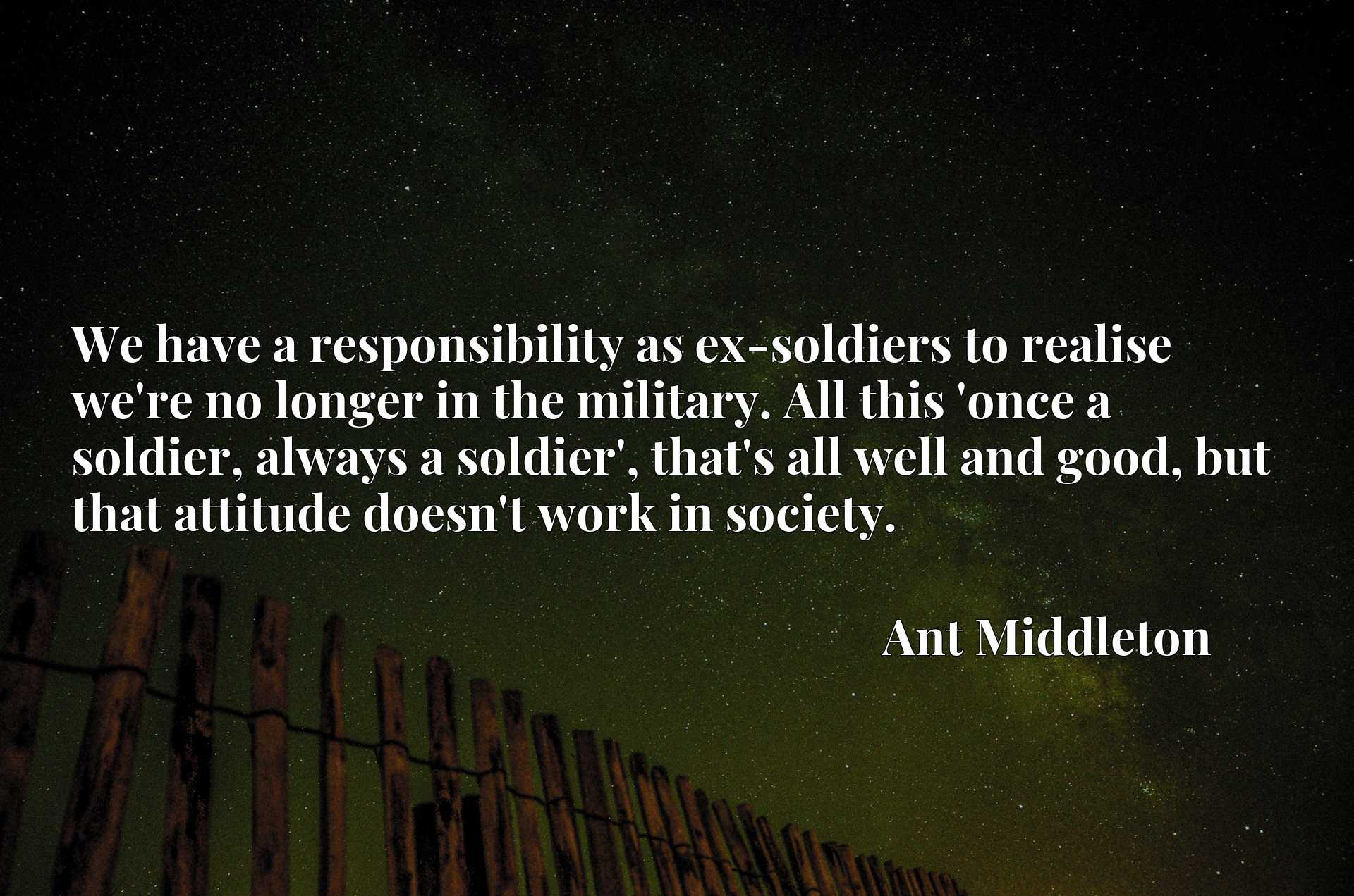 We have a responsibility as ex-soldiers to realise we're no longer in the military. All this 'once a soldier, always a soldier', that's all well and good, but that attitude doesn't work in society.