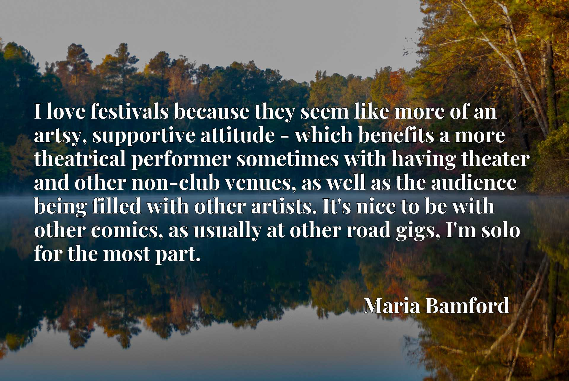 I love festivals because they seem like more of an artsy, supportive attitude - which benefits a more theatrical performer sometimes with having theater and other non-club venues, as well as the audience being filled with other artists. It's nice to be with other comics, as usually at other road gigs, I'm solo for the most part.