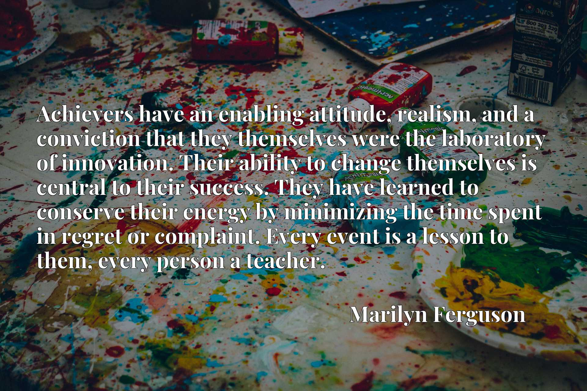 Achievers have an enabling attitude, realism, and a conviction that they themselves were the laboratory of innovation. Their ability to change themselves is central to their success. They have learned to conserve their energy by minimizing the time spent in regret or complaint. Every event is a lesson to them, every person a teacher.