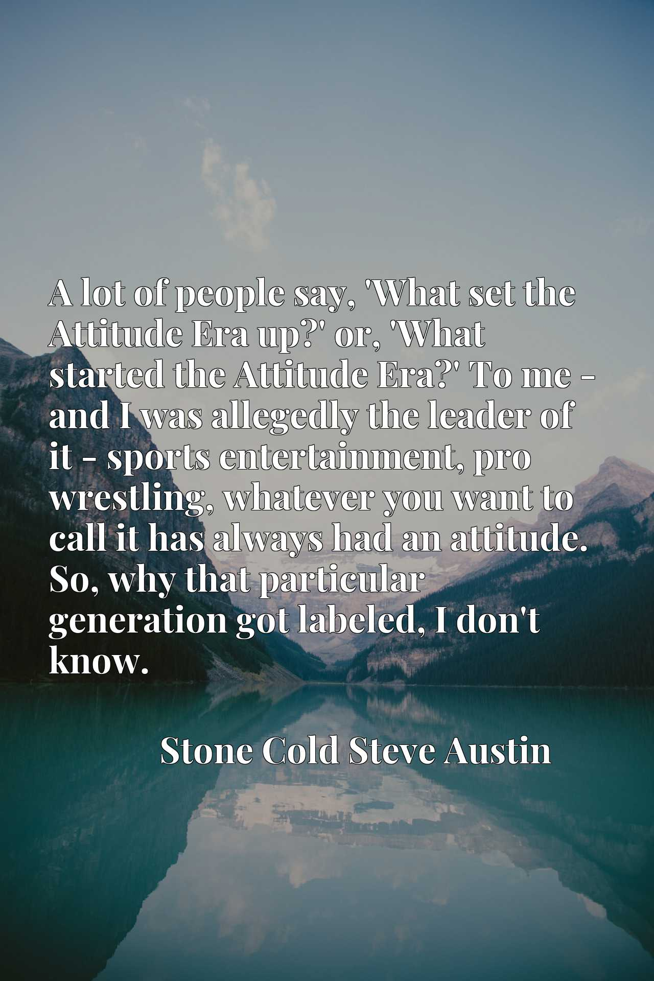 A lot of people say, 'What set the Attitude Era up?' or, 'What started the Attitude Era?' To me - and I was allegedly the leader of it - sports entertainment, pro wrestling, whatever you want to call it has always had an attitude. So, why that particular generation got labeled, I don't know.