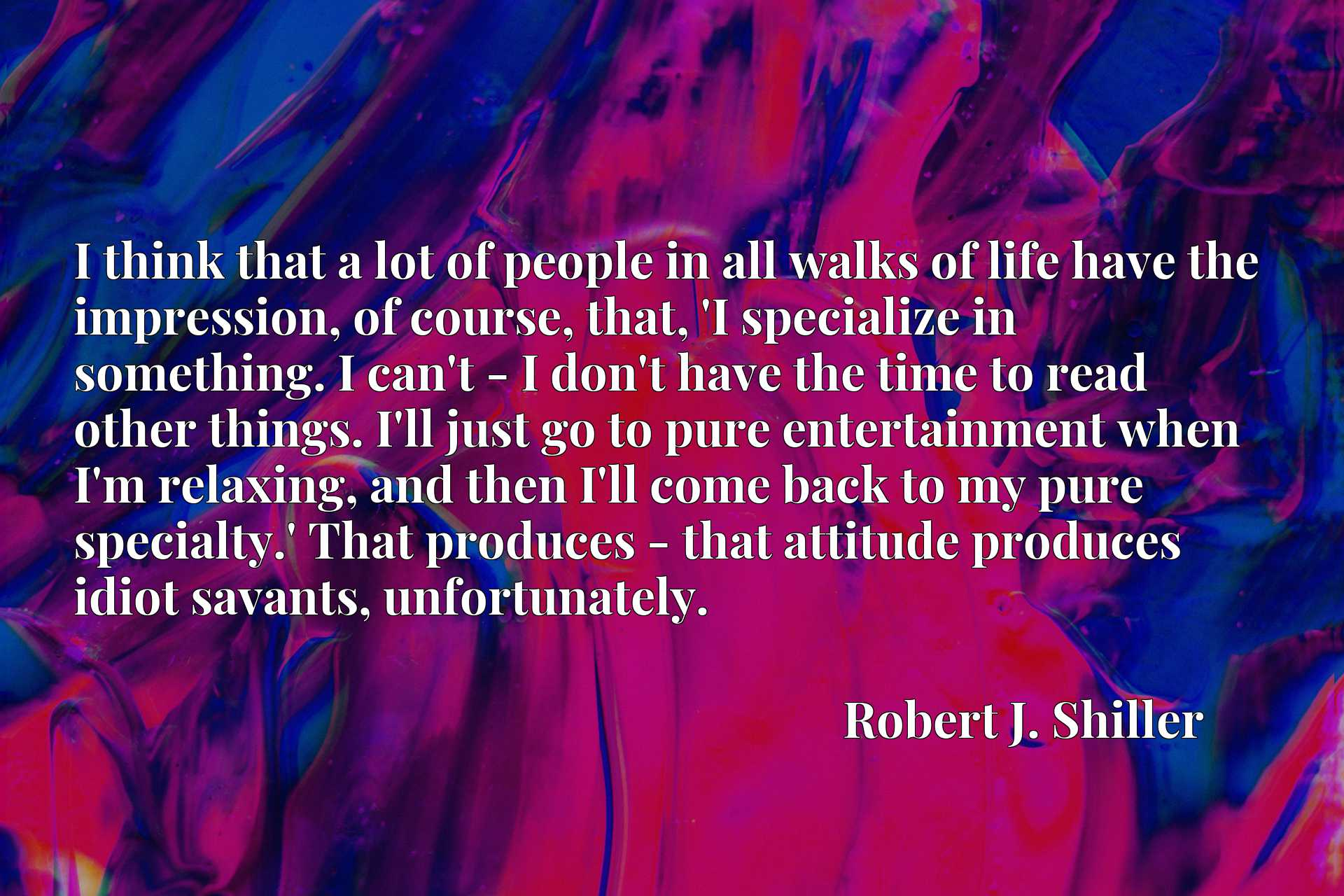I think that a lot of people in all walks of life have the impression, of course, that, 'I specialize in something. I can't - I don't have the time to read other things. I'll just go to pure entertainment when I'm relaxing, and then I'll come back to my pure specialty.' That produces - that attitude produces idiot savants, unfortunately.