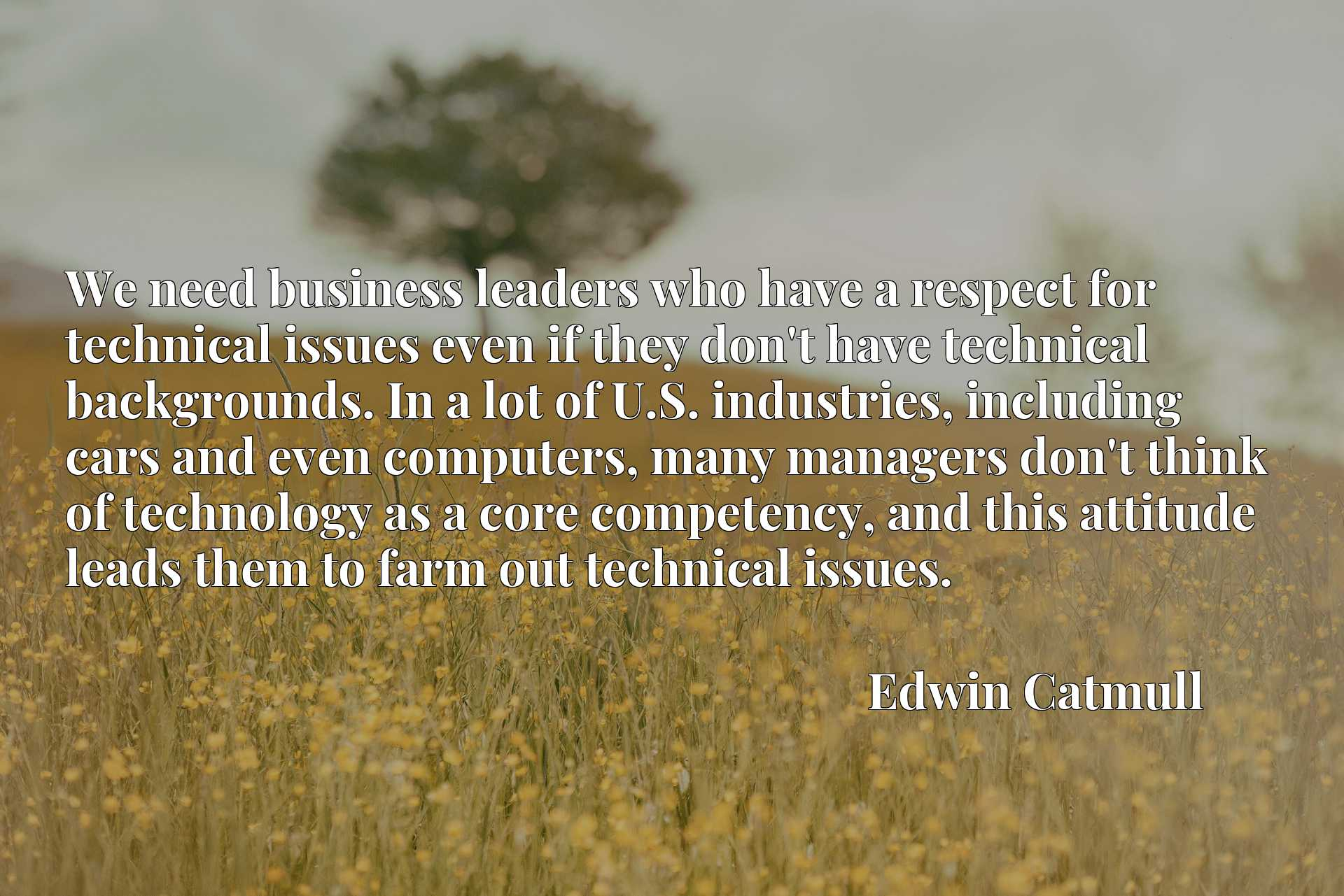 We need business leaders who have a respect for technical issues even if they don't have technical backgrounds. In a lot of U.S. industries, including cars and even computers, many managers don't think of technology as a core competency, and this attitude leads them to farm out technical issues.
