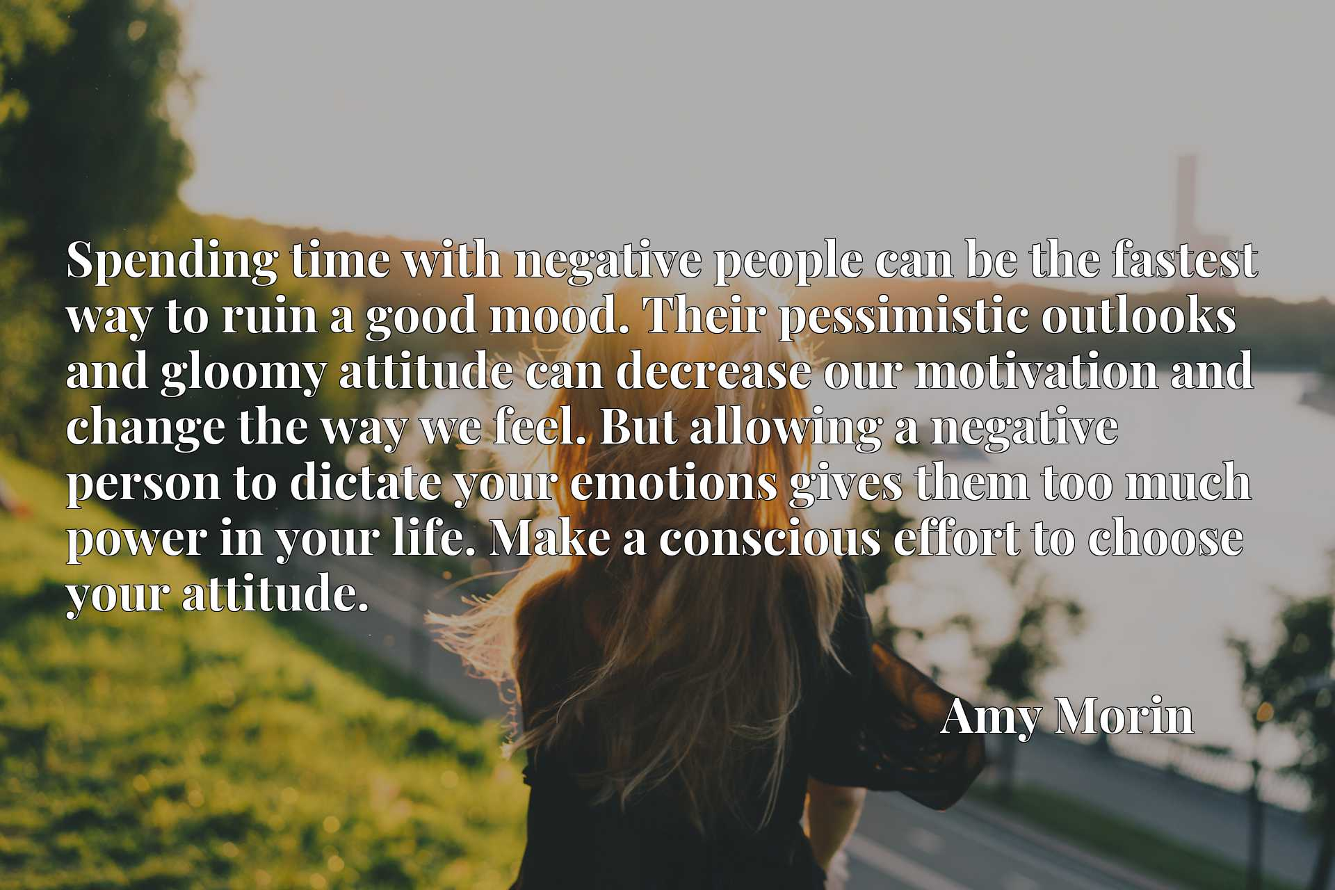 Spending time with negative people can be the fastest way to ruin a good mood. Their pessimistic outlooks and gloomy attitude can decrease our motivation and change the way we feel. But allowing a negative person to dictate your emotions gives them too much power in your life. Make a conscious effort to choose your attitude.