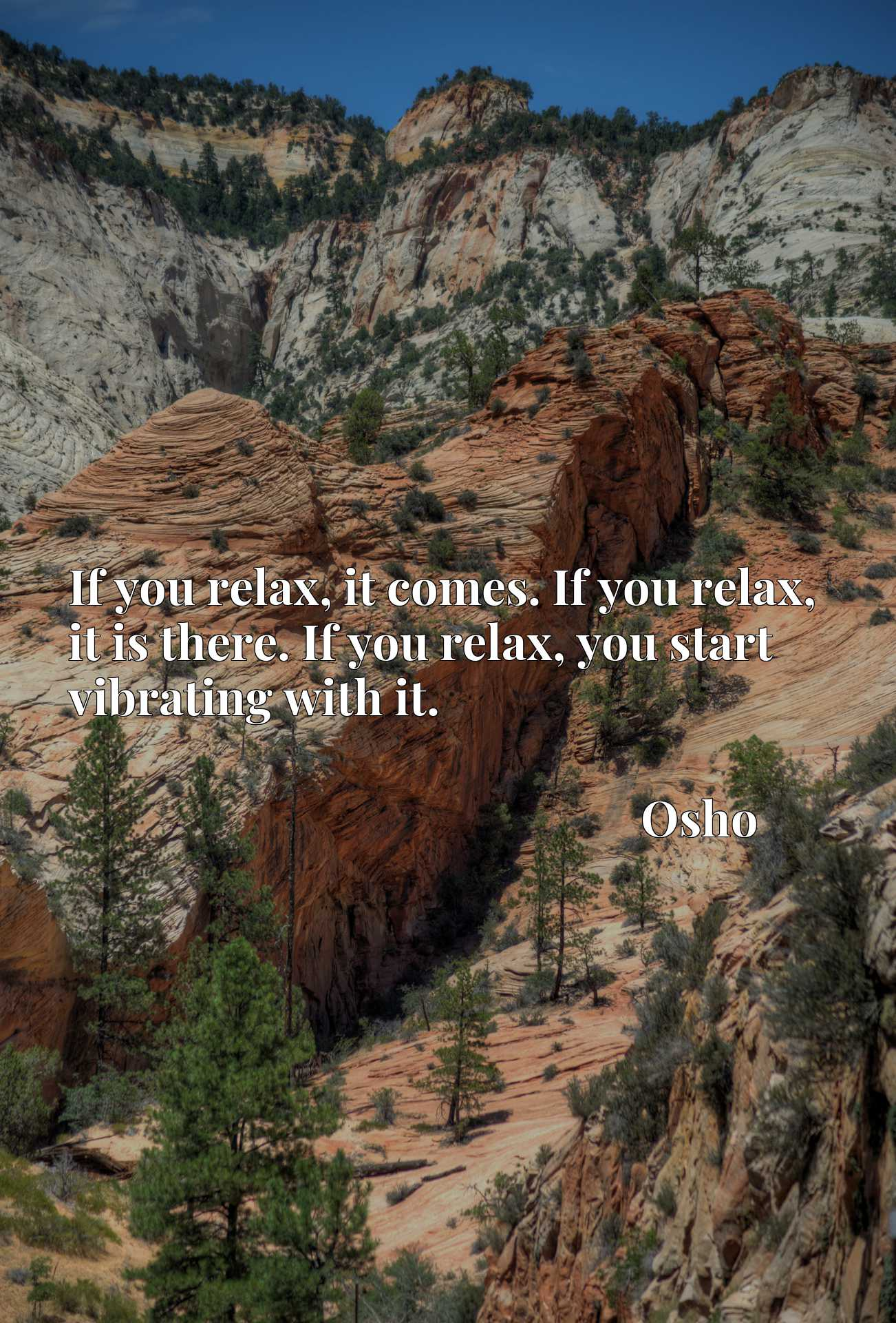 If you relax, it comes. If you relax, it is there. If you relax, you start vibrating with it.