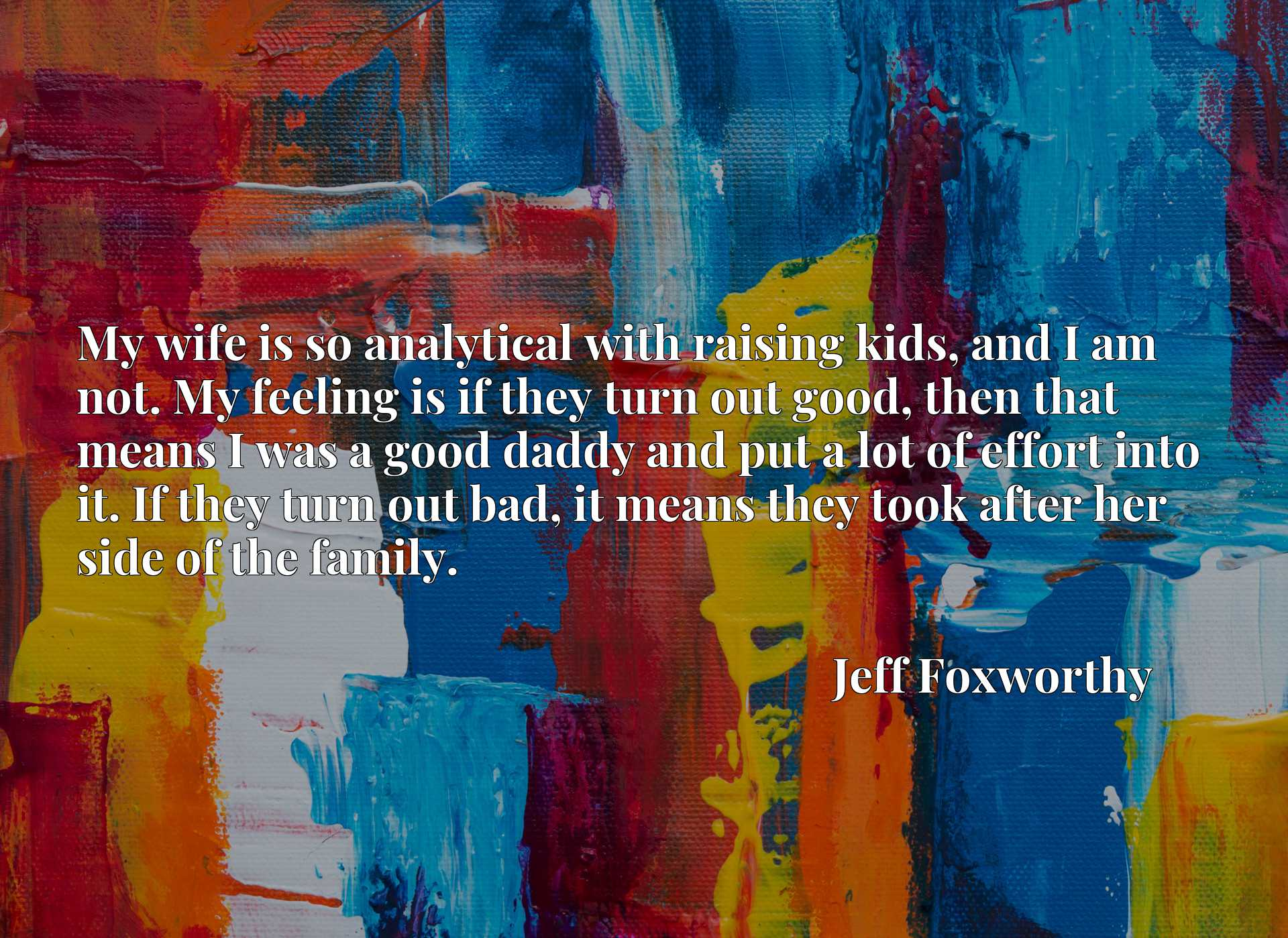 My wife is so analytical with raising kids, and I am not. My feeling is if they turn out good, then that means I was a good daddy and put a lot of effort into it. If they turn out bad, it means they took after her side of the family.