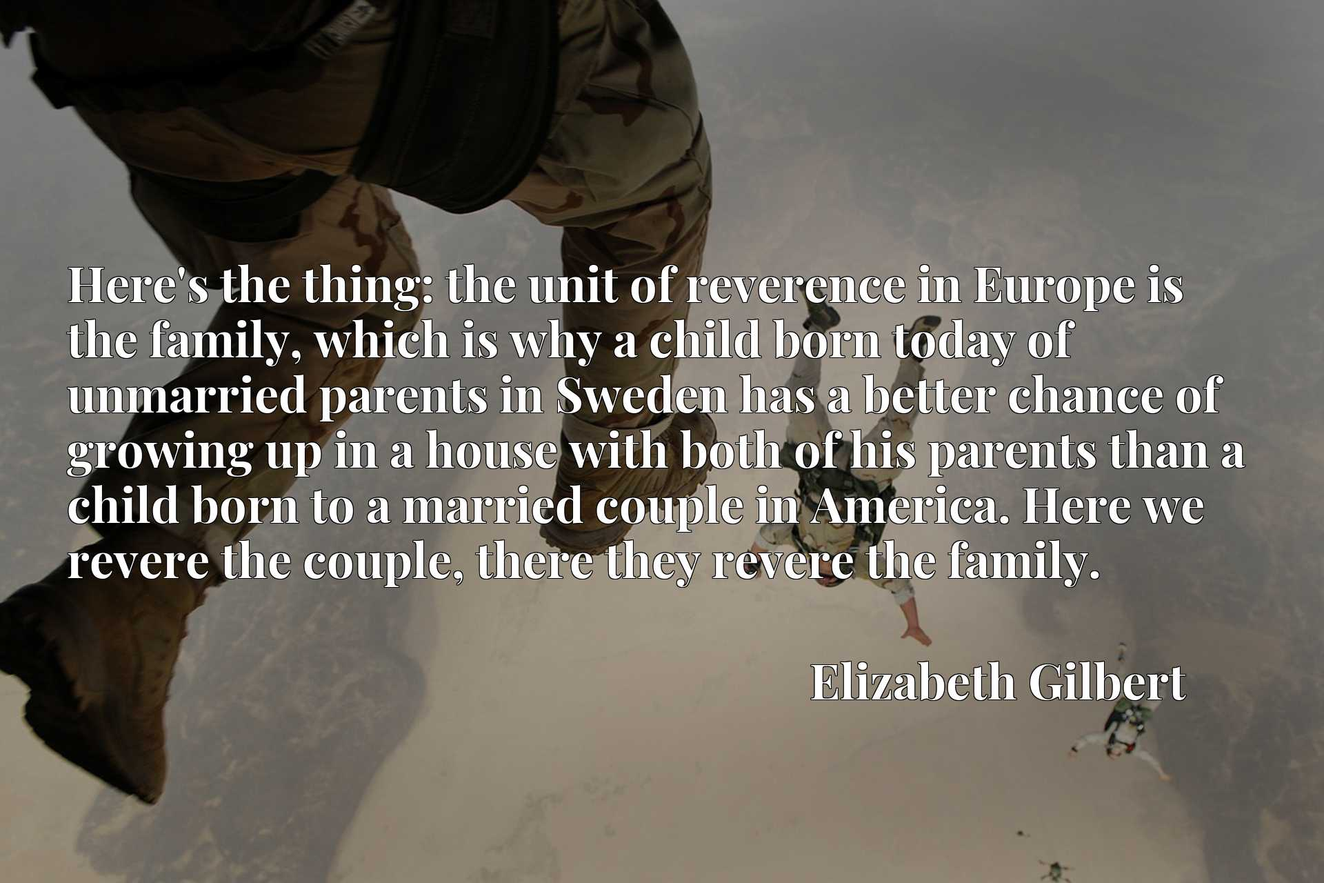 Here's the thing: the unit of reverence in Europe is the family, which is why a child born today of unmarried parents in Sweden has a better chance of growing up in a house with both of his parents than a child born to a married couple in America. Here we revere the couple, there they revere the family.