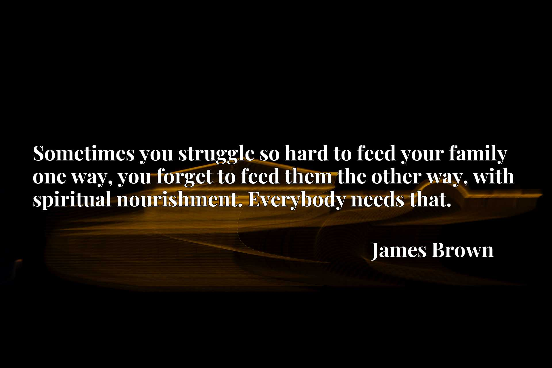 Sometimes you struggle so hard to feed your family one way, you forget to feed them the other way, with spiritual nourishment. Everybody needs that.