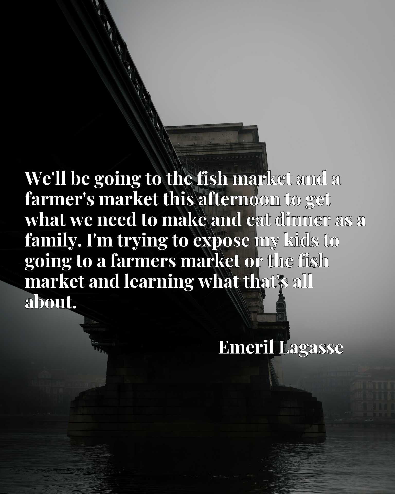 We'll be going to the fish market and a farmer's market this afternoon to get what we need to make and eat dinner as a family. I'm trying to expose my kids to going to a farmers market or the fish market and learning what that's all about.
