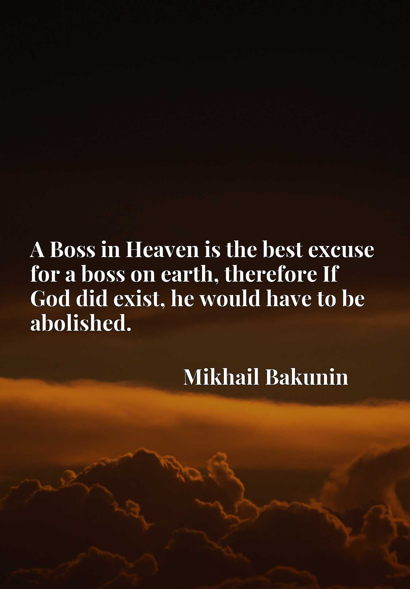 A Boss in Heaven is the best excuse for a boss on earth, therefore If God did exist, he would have to be abolished.