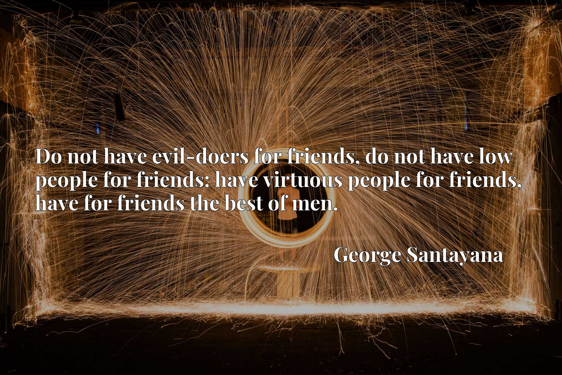 Do not have evil-doers for friends, do not have low people for friends: have virtuous people for friends, have for friends the best of men.