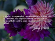 Comfort in expressing your emotions will allow you to share the best of yourself with others, but not being able to control your emotions will reveal your worst.