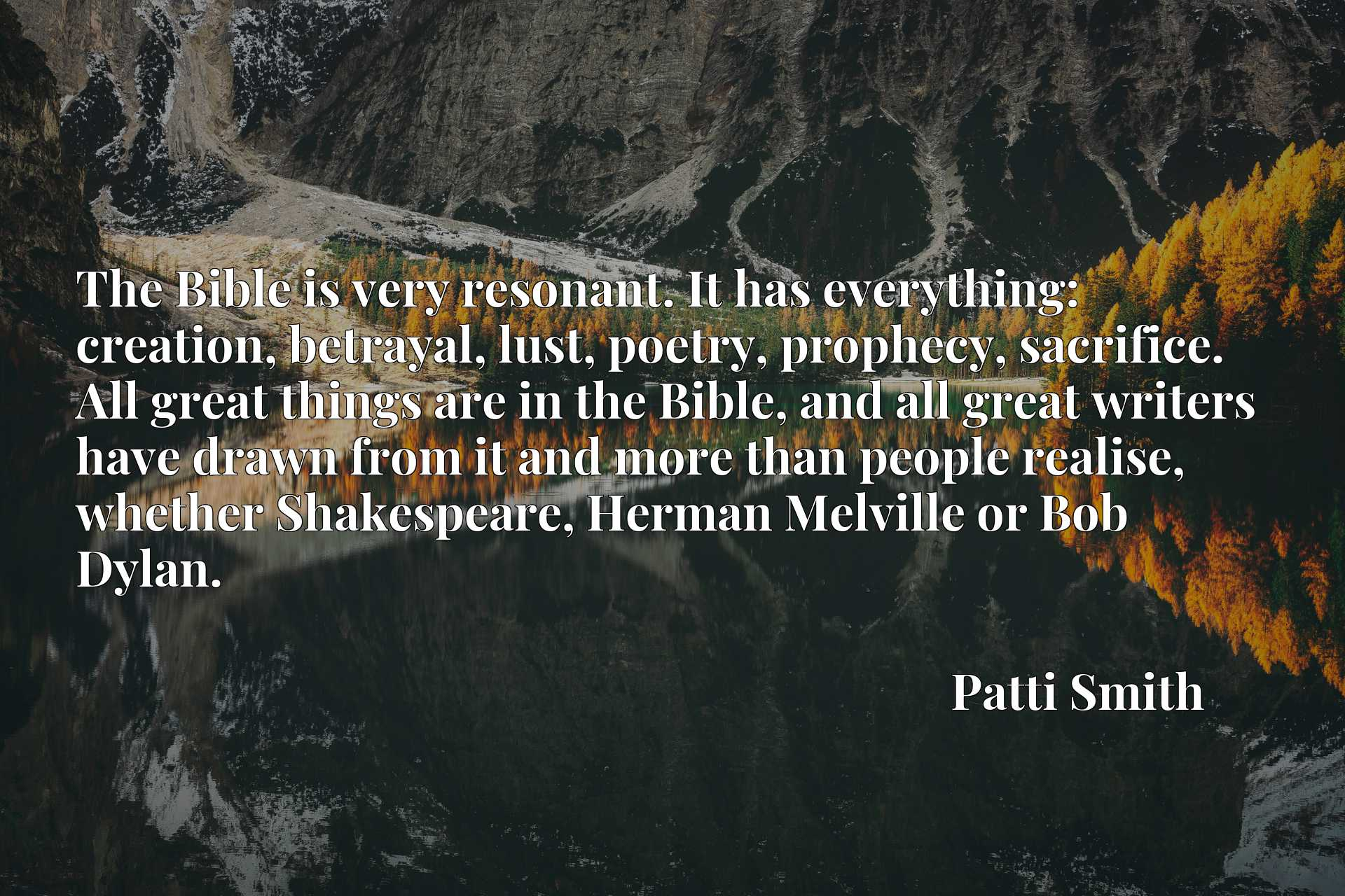 The Bible is very resonant. It has everything: creation, betrayal, lust, poetry, prophecy, sacrifice. All great things are in the Bible, and all great writers have drawn from it and more than people realise, whether Shakespeare, Herman Melville or Bob Dylan.