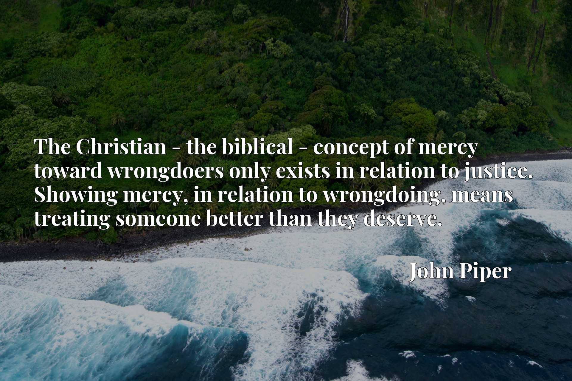 The Christian - the biblical - concept of mercy toward wrongdoers only exists in relation to justice. Showing mercy, in relation to wrongdoing, means treating someone better than they deserve.