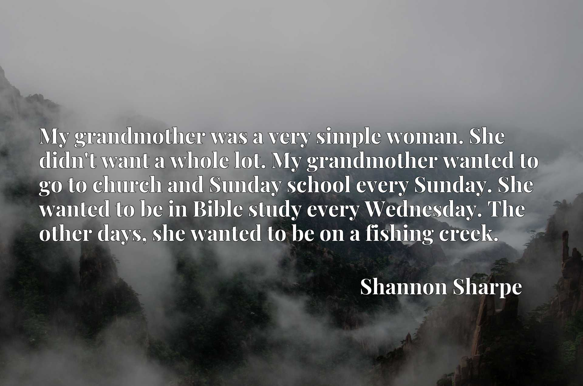 My grandmother was a very simple woman. She didn't want a whole lot. My grandmother wanted to go to church and Sunday school every Sunday. She wanted to be in Bible study every Wednesday. The other days, she wanted to be on a fishing creek.