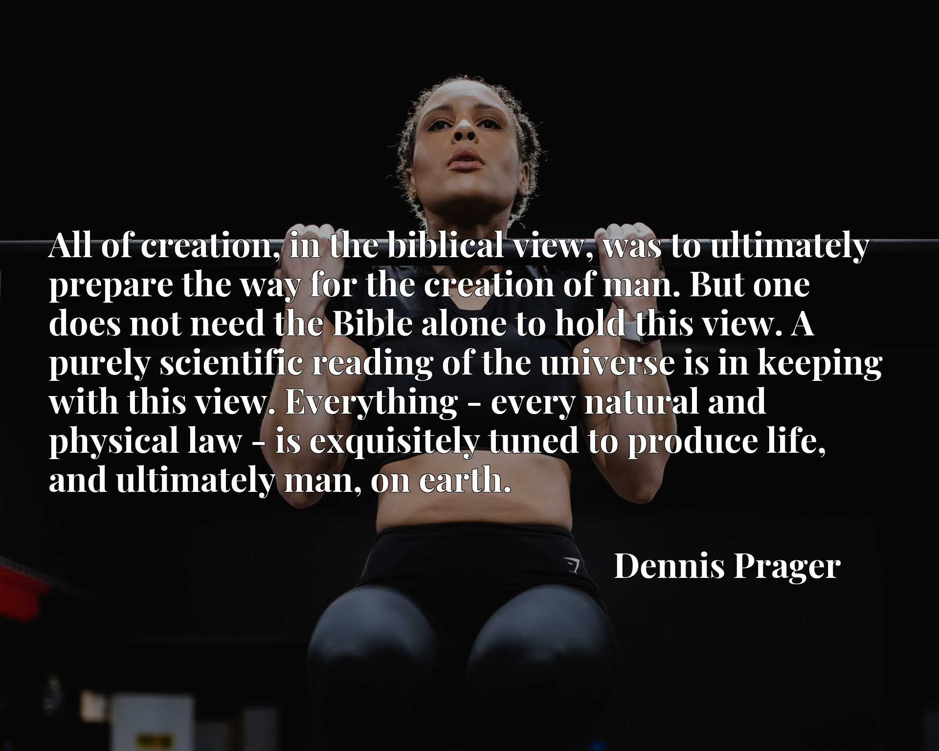 All of creation, in the biblical view, was to ultimately prepare the way for the creation of man. But one does not need the Bible alone to hold this view. A purely scientific reading of the universe is in keeping with this view. Everything - every natural and physical law - is exquisitely tuned to produce life, and ultimately man, on earth.