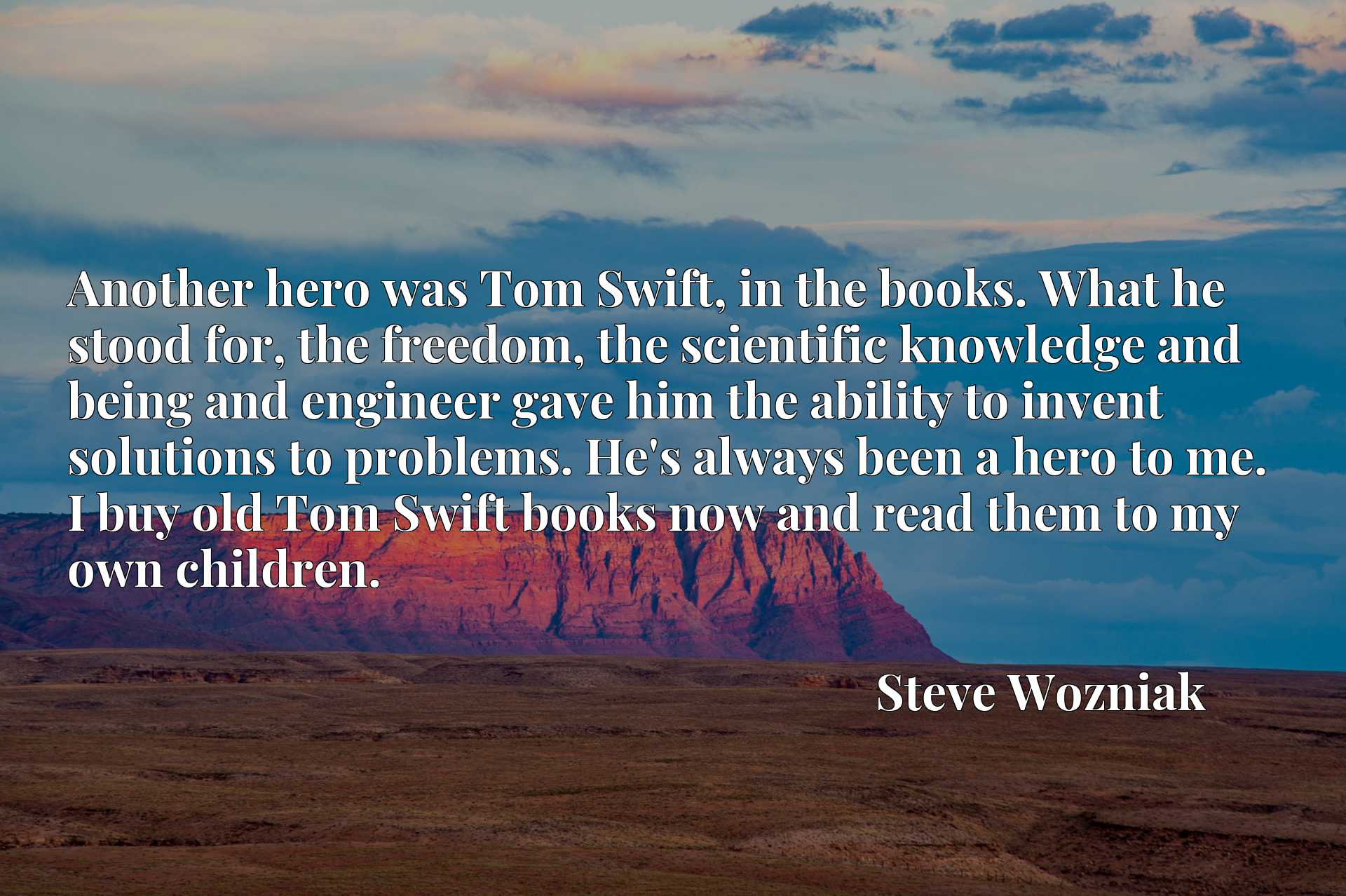 Another hero was Tom Swift, in the books. What he stood for, the freedom, the scientific knowledge and being and engineer gave him the ability to invent solutions to problems. He's always been a hero to me. I buy old Tom Swift books now and read them to my own children.