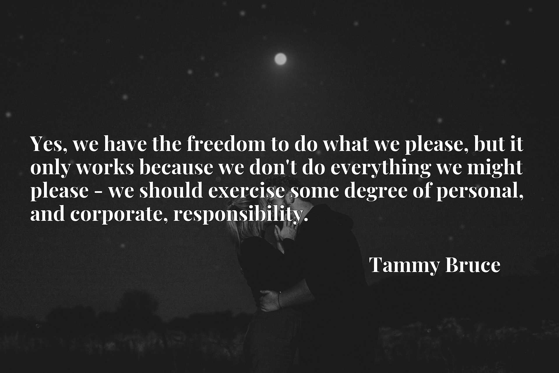Yes, we have the freedom to do what we please, but it only works because we don't do everything we might please - we should exercise some degree of personal, and corporate, responsibility.