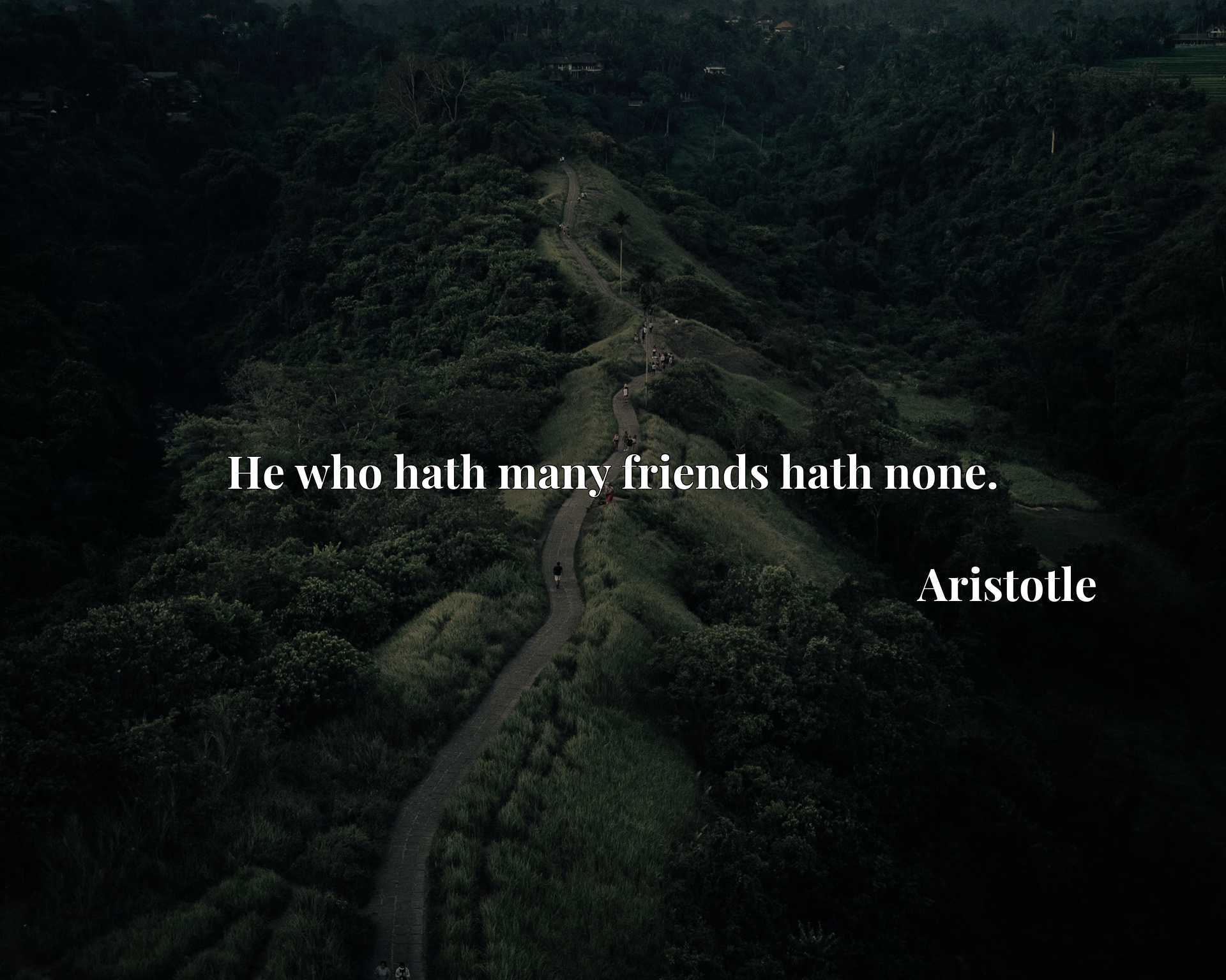 He who hath many friends hath none.