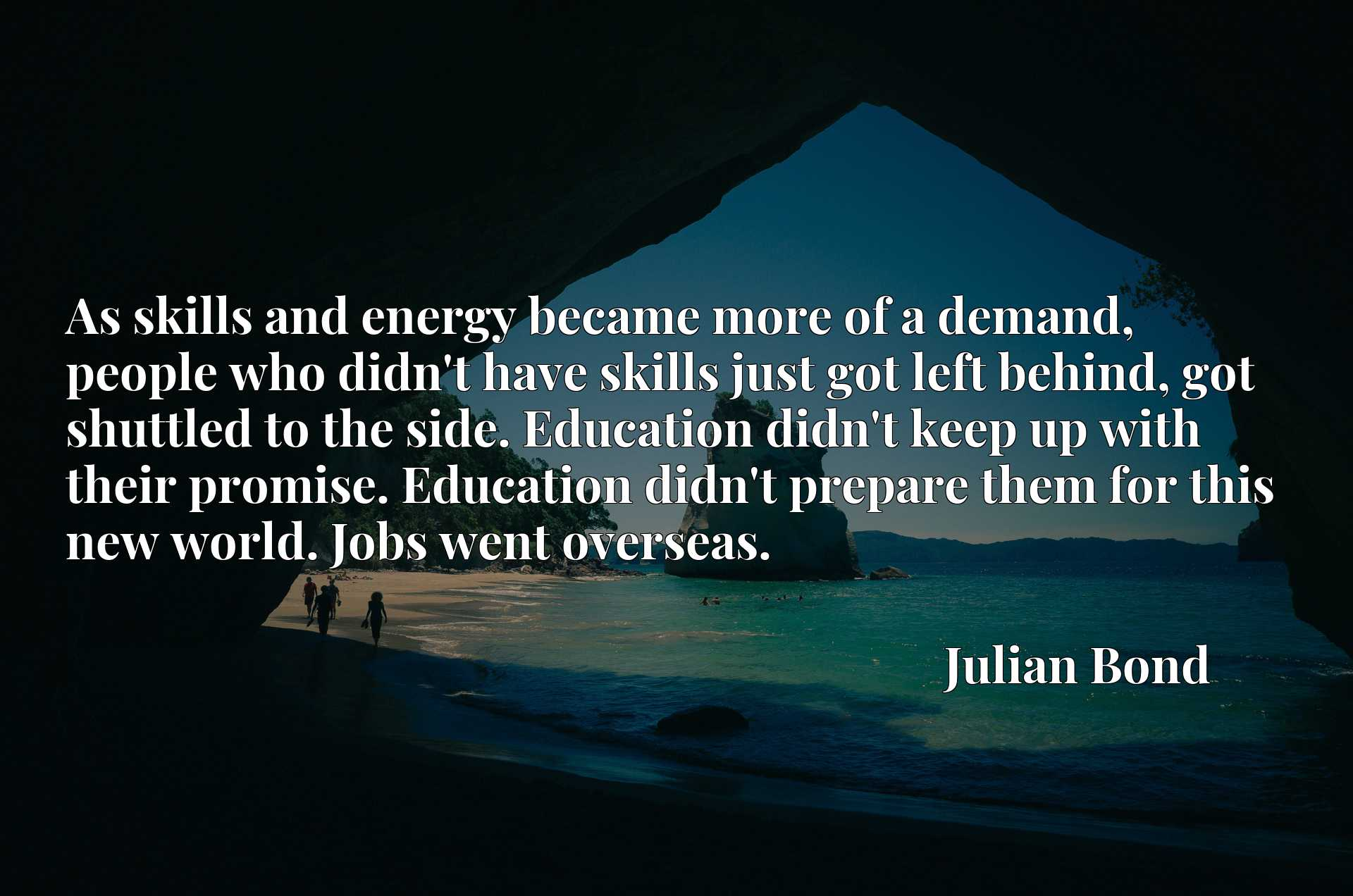 As skills and energy became more of a demand, people who didn't have skills just got left behind, got shuttled to the side. Education didn't keep up with their promise. Education didn't prepare them for this new world. Jobs went overseas.