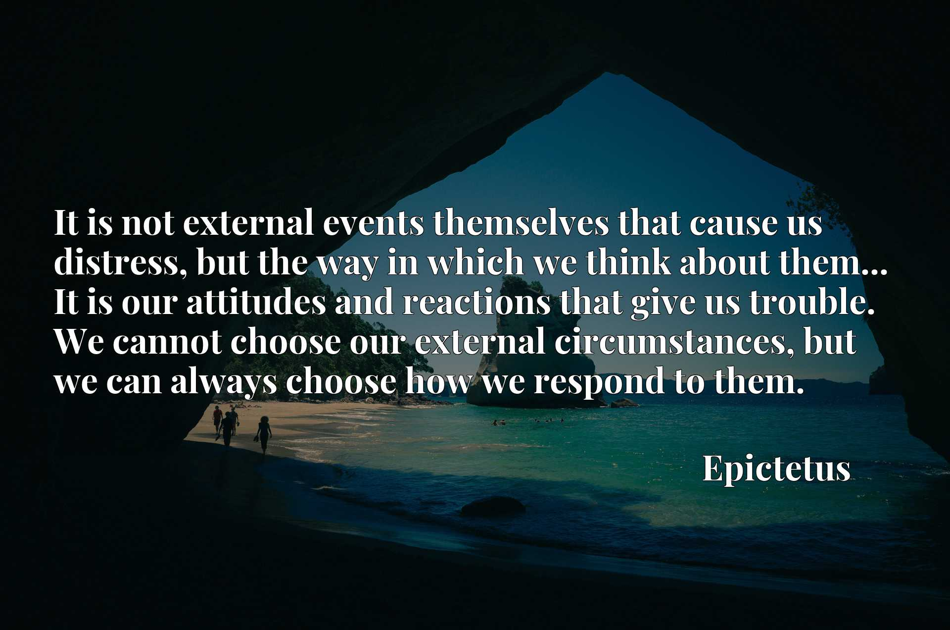 It is not external events themselves that cause us distress, but the way in which we think about them... It is our attitudes and reactions that give us trouble. We cannot choose our external circumstances, but we can always choose how we respond to them.