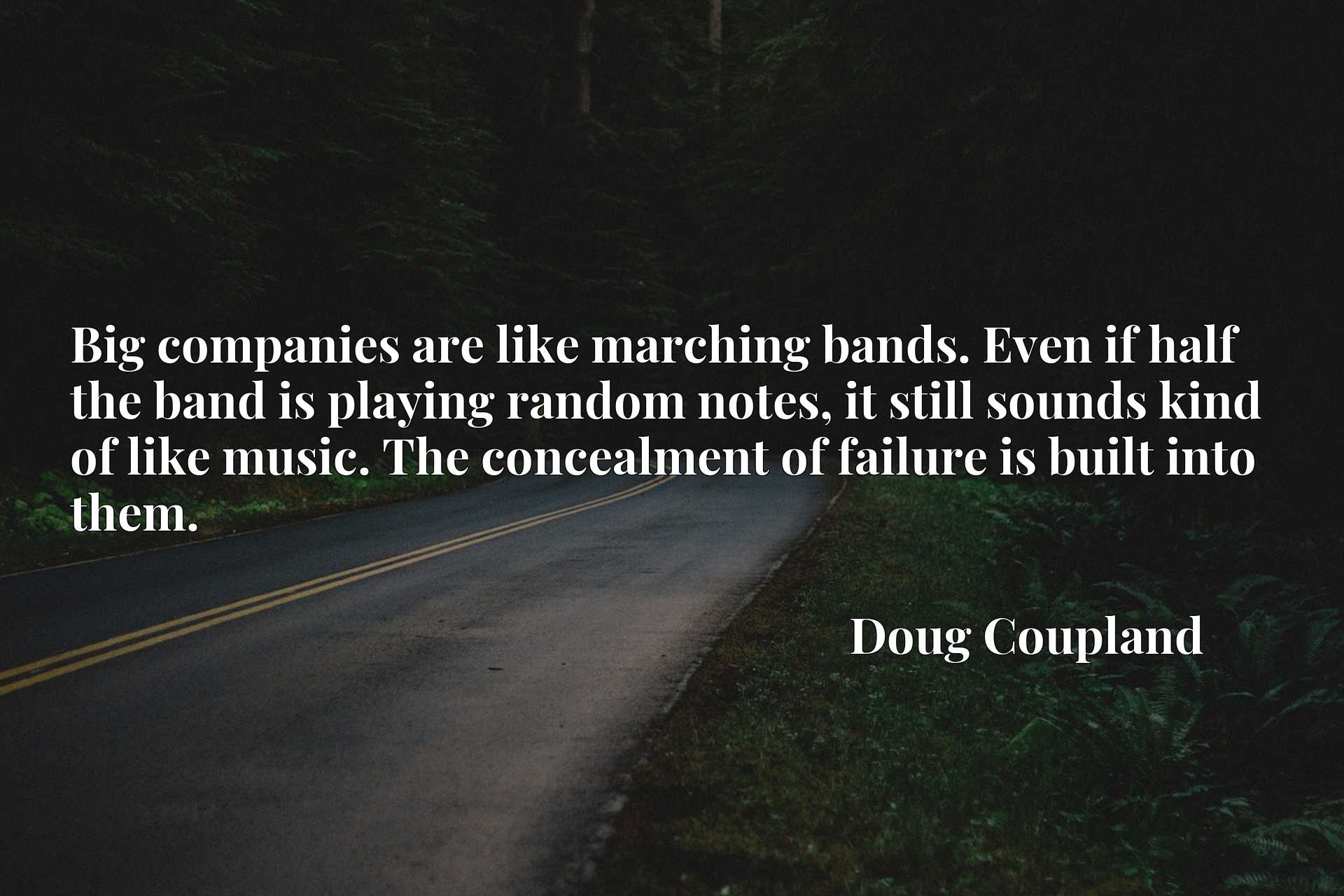 Big companies are like marching bands. Even if half the band is playing random notes, it still sounds kind of like music. The concealment of failure is built into them.