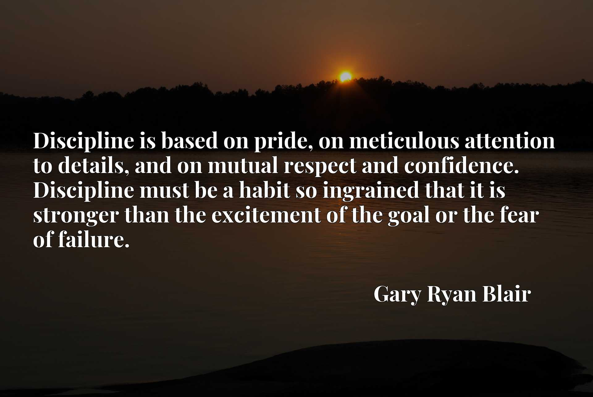 Discipline is based on pride, on meticulous attention to details, and on mutual respect and confidence. Discipline must be a habit so ingrained that it is stronger than the excitement of the goal or the fear of failure.