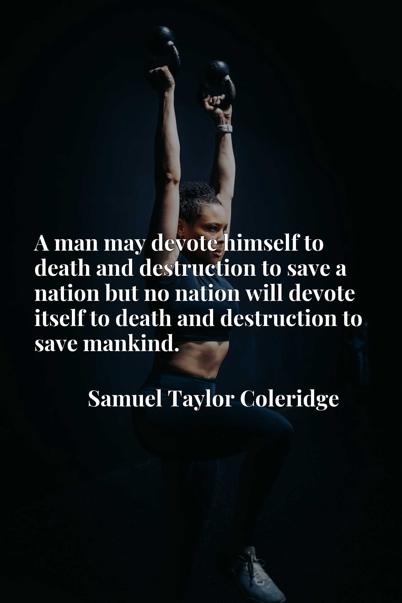 A man may devote himself to death and destruction to save a nation but no nation will devote itself to death and destruction to save mankind.
