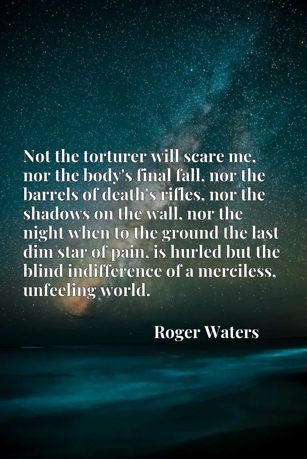 Not the torturer will scare me, nor the body's final fall, nor the barrels of death's rifles, nor the shadows on the wall, nor the night when to the ground the last dim star of pain, is hurled but the blind indifference of a merciless, unfeeling world.