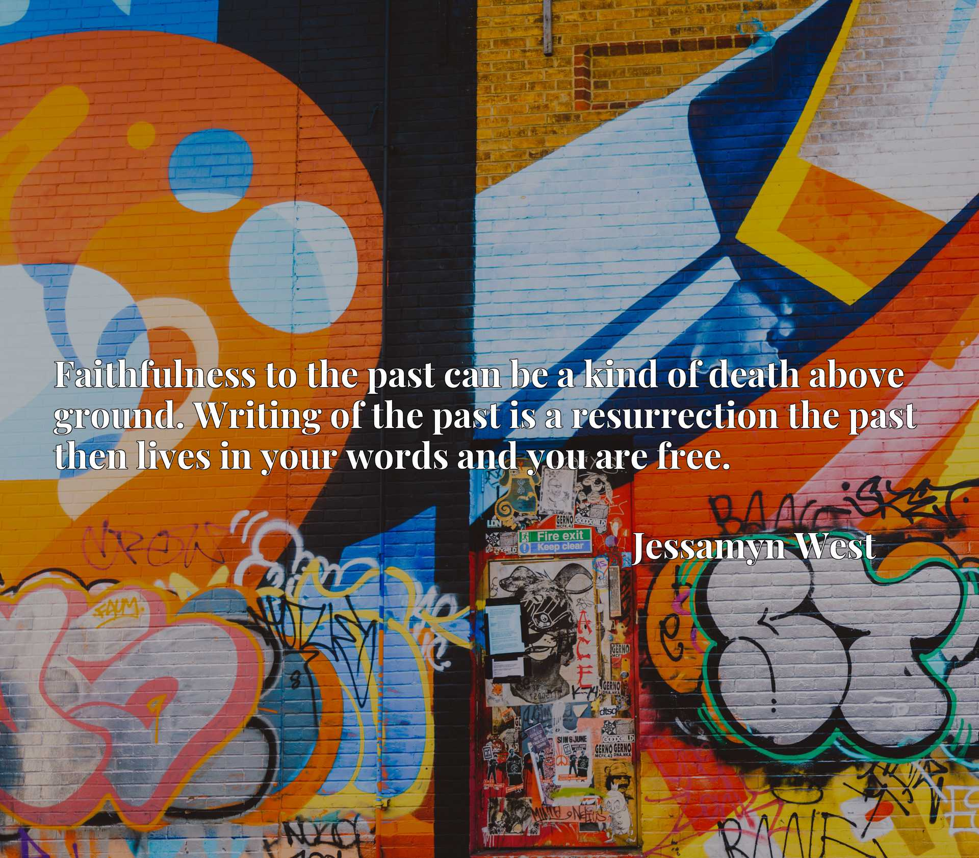 Faithfulness to the past can be a kind of death above ground. Writing of the past is a resurrection the past then lives in your words and you are free.