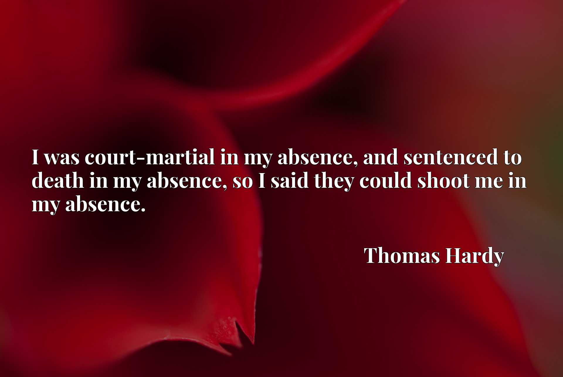 I was court-martial in my absence, and sentenced to death in my absence, so I said they could shoot me in my absence.