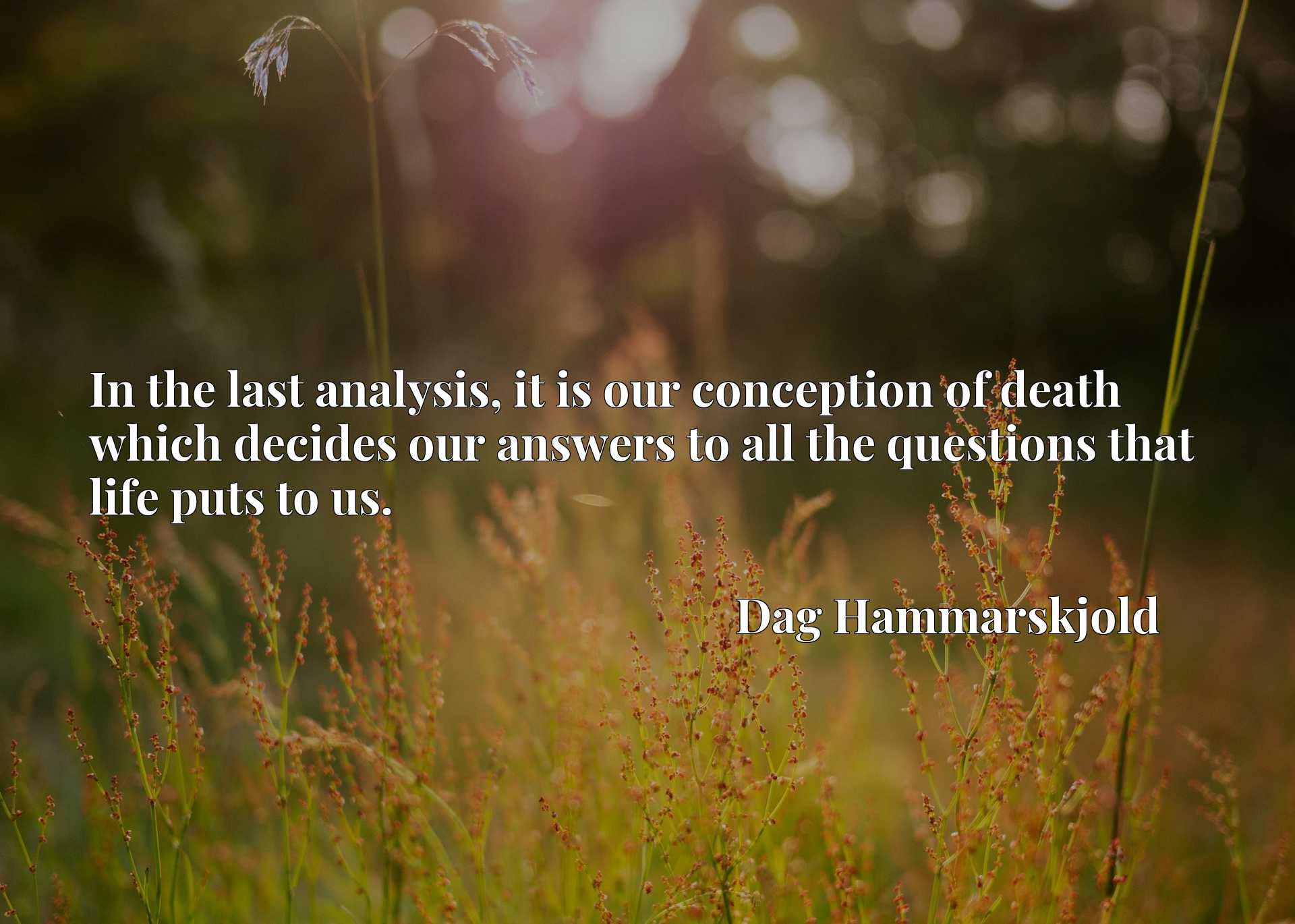 In the last analysis, it is our conception of death which decides our answers to all the questions that life puts to us.