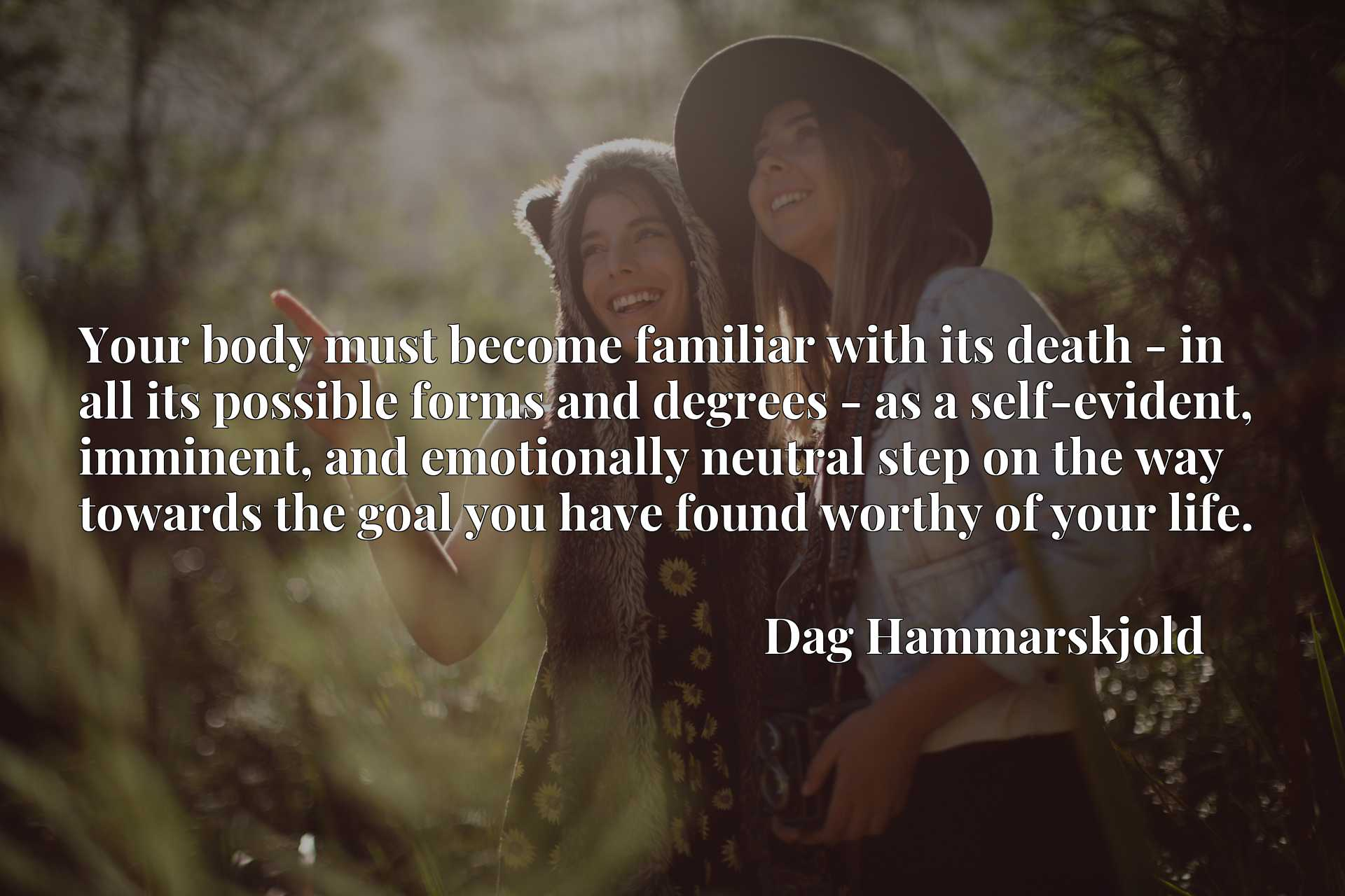 Your body must become familiar with its death - in all its possible forms and degrees - as a self-evident, imminent, and emotionally neutral step on the way towards the goal you have found worthy of your life.