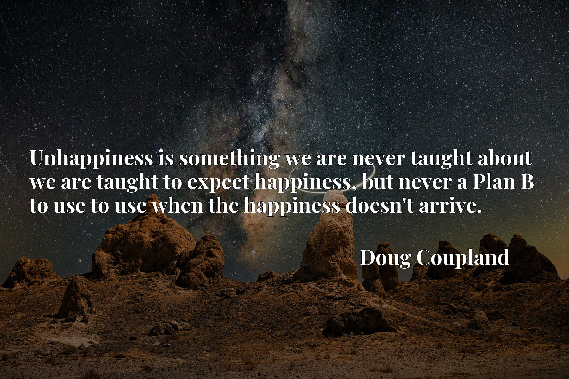 Unhappiness is something we are never taught about we are taught to expect happiness, but never a Plan B to use to use when the happiness doesn't arrive.