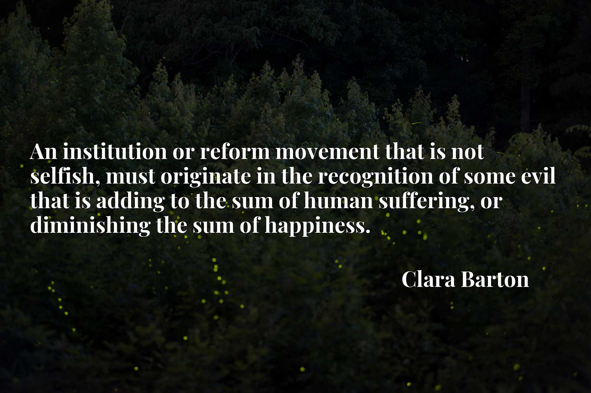 An institution or reform movement that is not selfish, must originate in the recognition of some evil that is adding to the sum of human suffering, or diminishing the sum of happiness.